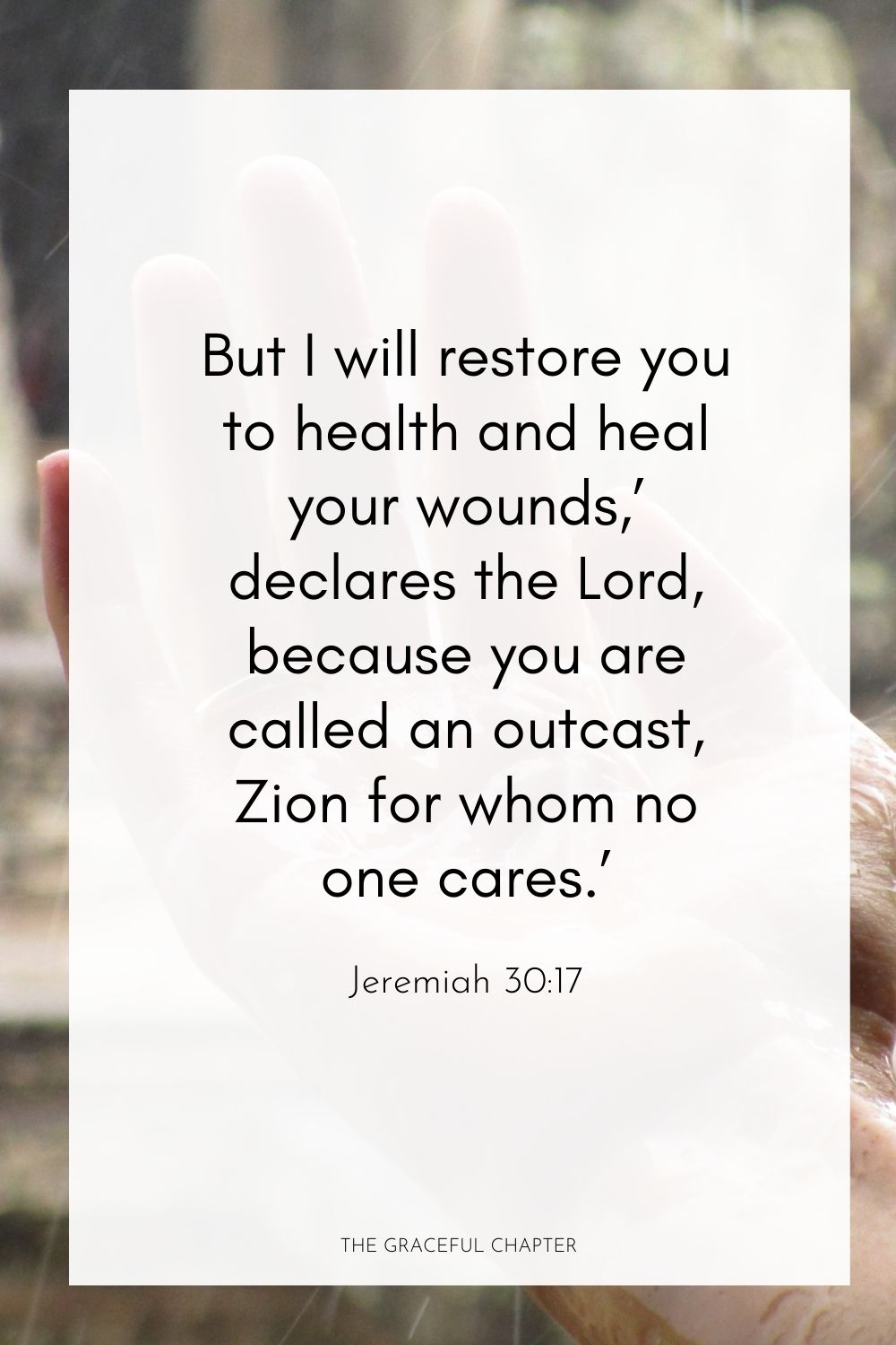 But I will restore you to health and heal your wounds,' declares the Lord, because you are called an outcast, Zion for whom no one cares.' Jeremiah 30:17