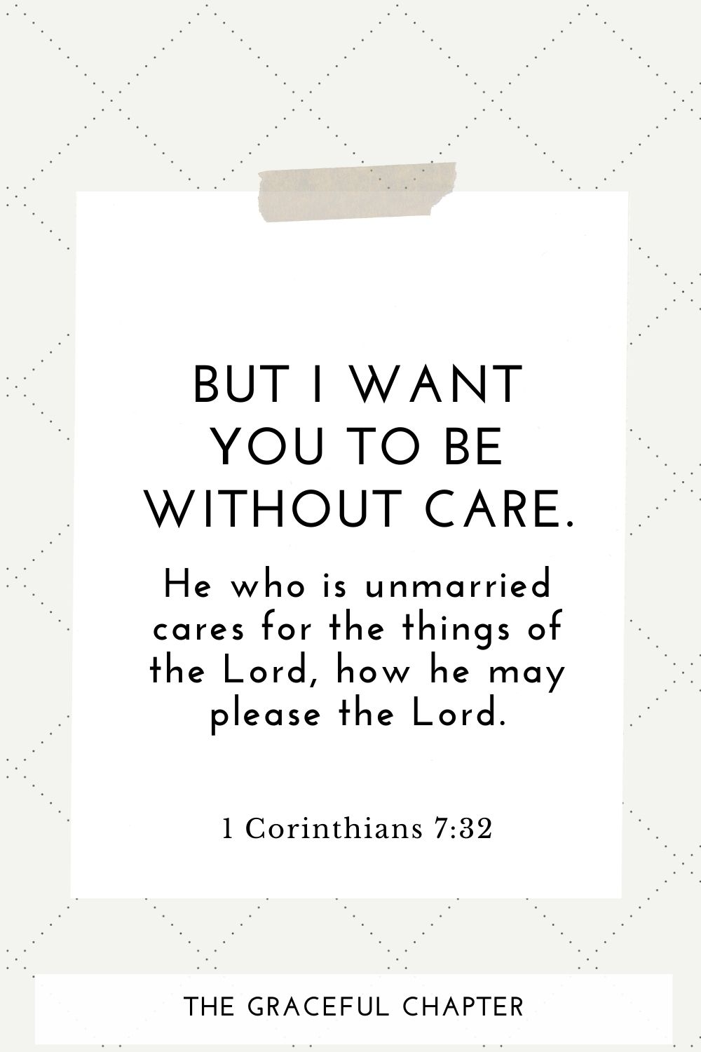 But I want you to be without care. He who is unmarried cares for the things of the Lord, how he may please the Lord. 1 Corinthians 7:32