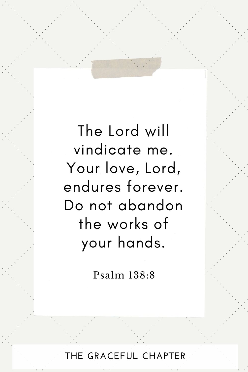 The Lord will vindicate me; your love, Lord, endures forever do not abandon the works of your hands. Psalm 138:8