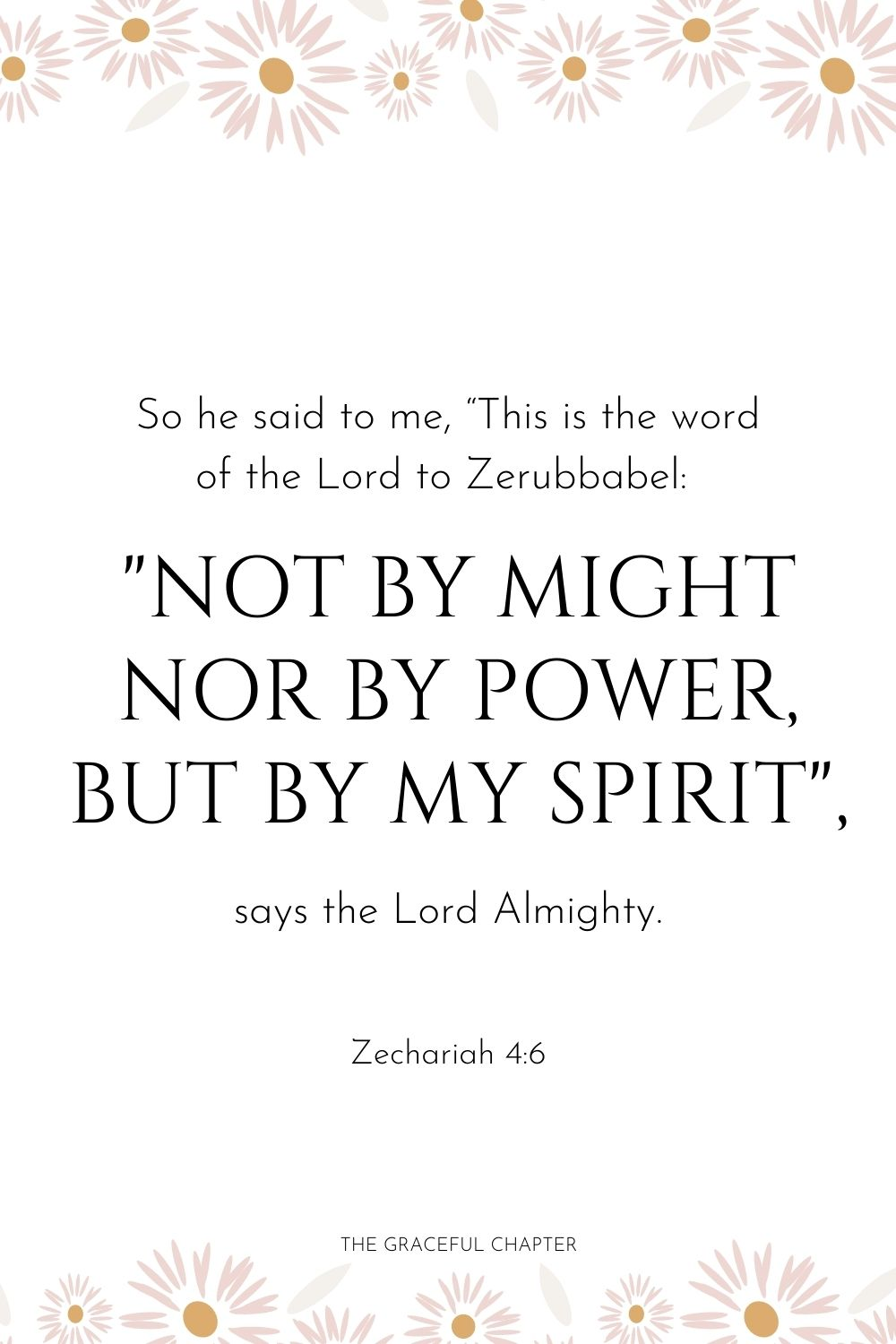 "So he said to me, ""This is the word of the Lord to Zerubbabel: 'Not by might nor by power, but by my Spirit,' says the Lord Almighty. Zechariah 4:6"
