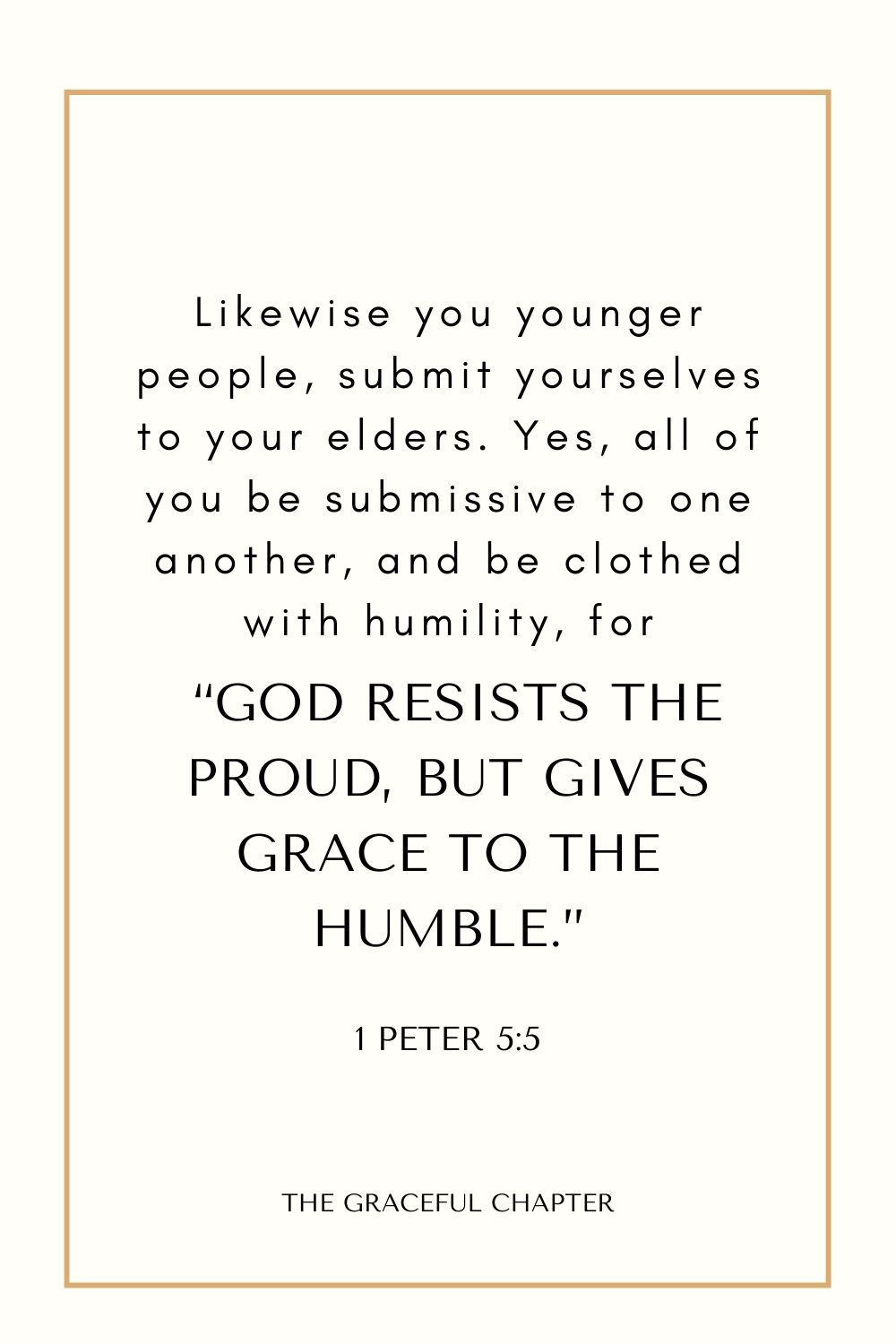 """Likewise you younger people, submit yourselves to your elders. Yes, all of you be submissive to one another, and be clothed with humility, for """"God resists the proud, But gives grace to the humble."""" 1 Peter 5:5"""
