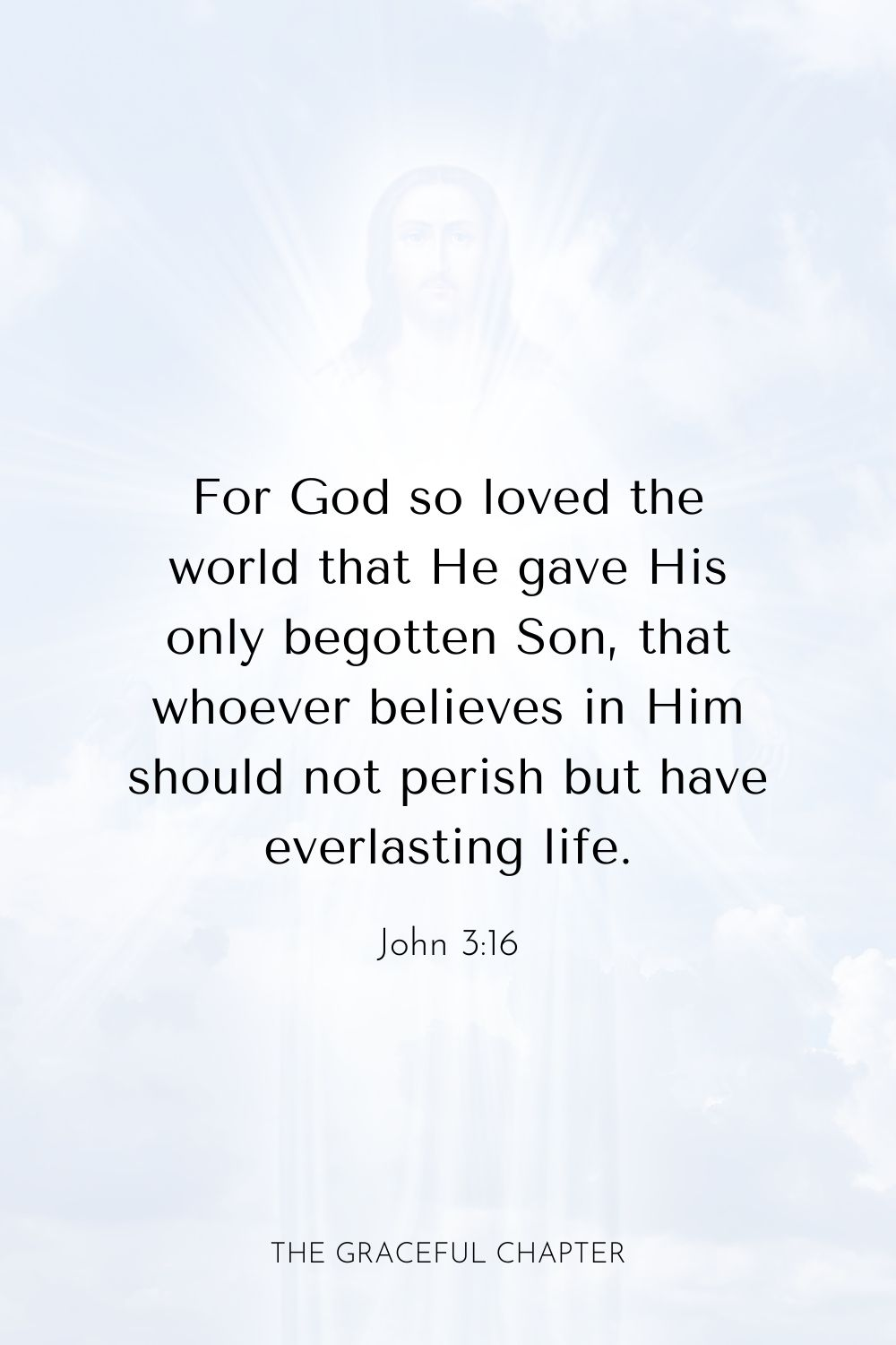For God so loved the world that He gave His only begotten Son, that whoever believes in Him should not perish but have everlasting life.John 3:16