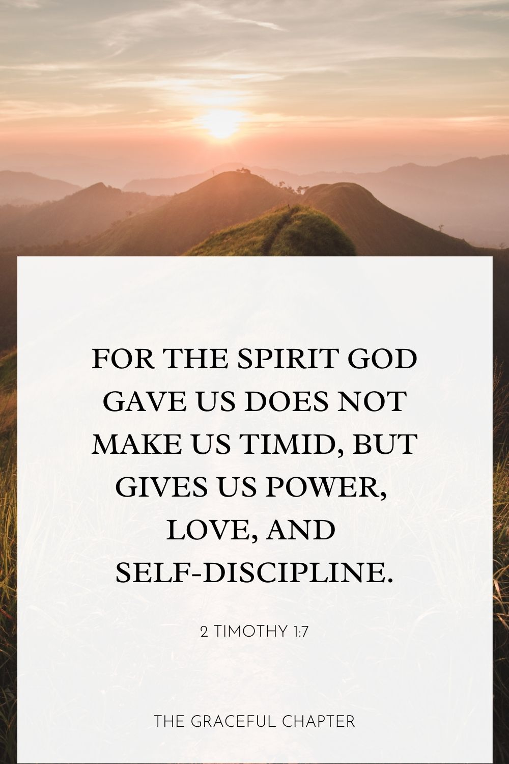 For the Spirit God gave us does not make us timid, but gives us power, love, and self-discipline.