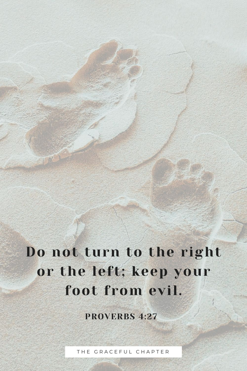 Do not turn to the right or the left; keep your foot from evil. Proverbs 4:27
