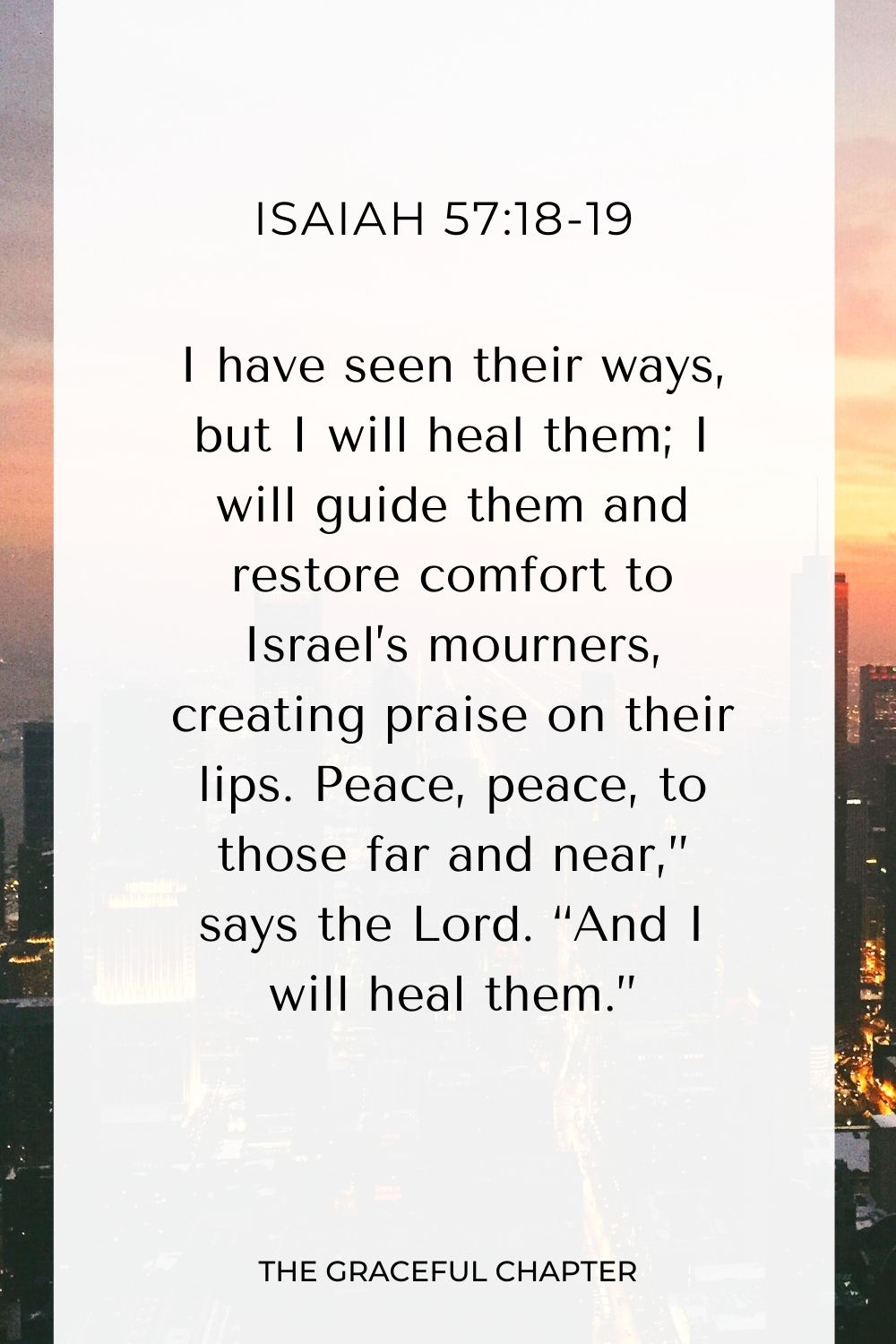 """I have seen their ways, but I will heal them; I will guide them and restore comfort to Israel's mourners, creating praise on their lips. Peace, peace, to those far and near,"""" says the Lord. """"And I will heal them."""" Isaiah 57:18-19"""