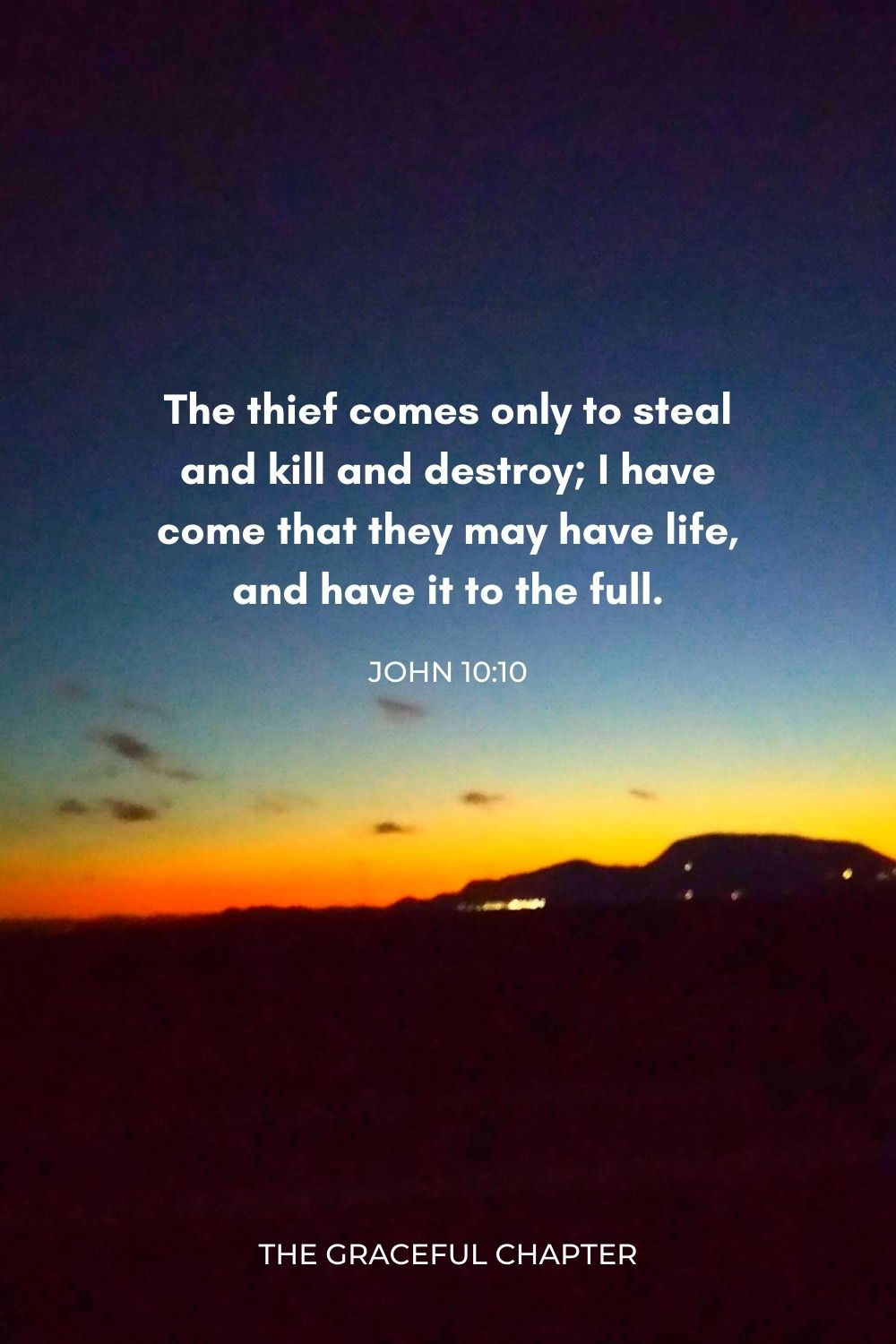 The thief comes only to steal and kill and destroy; I have come that they may have life, and have it to the full. John 10:10