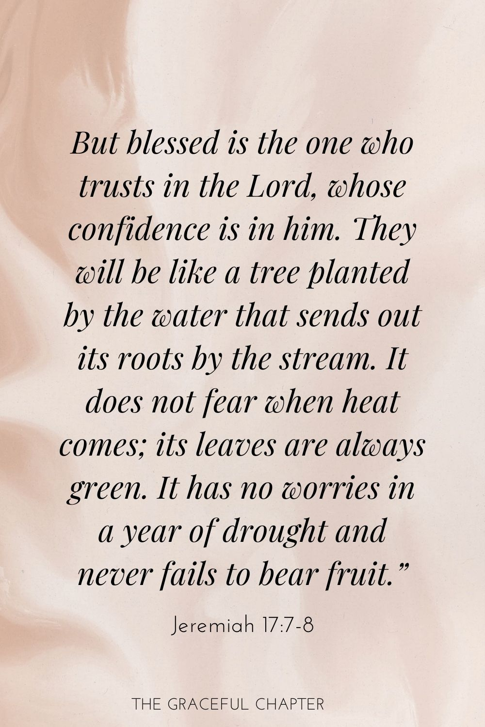 "But blessed is the one who trusts in the Lord, whose confidence is in him. They will be like a tree planted by the water that sends out its roots by the stream. It does not fear when heat comes; its leaves are always green. It has no worries in a year of drought and never fails to bear fruit."" Jeremiah 17:7-8"