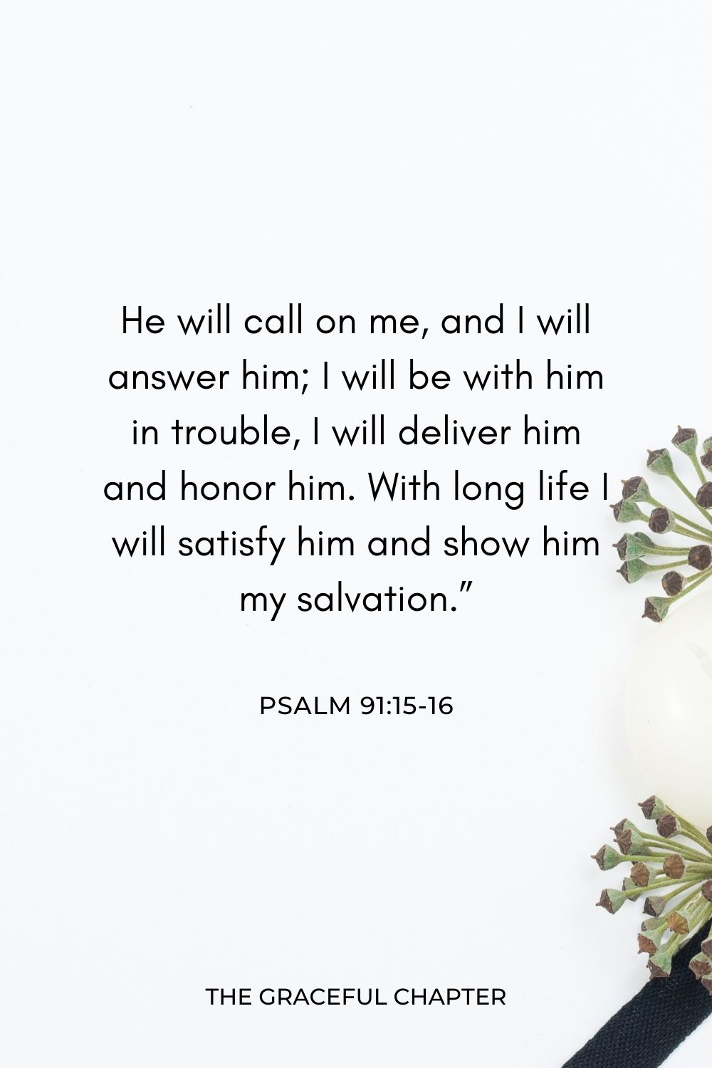 """He will call on me, and I will answer him; I will be with him in trouble, I will deliver him and honor him. With long life I will satisfy him and show him my salvation."""" Psalm 91:15-16"""