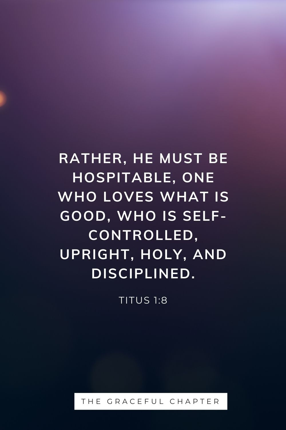 Rather, he must be hospitable, one who loves what is good, who is self-controlled, upright, holy, and disciplined. Titus 1:8