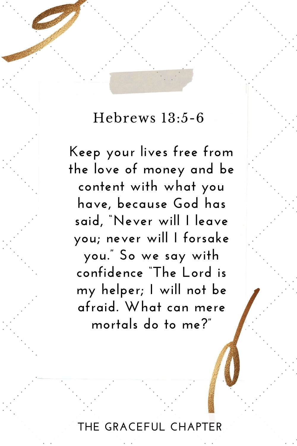 "Keep your lives free from the love of money and be content with what you have, because God has said, ""Never will I leave you; never will I forsake you."" So we say with confidence ""The Lord is my helper; I will not be afraid. What can mere mortals do to me?"" Hebrews 13:5-6"