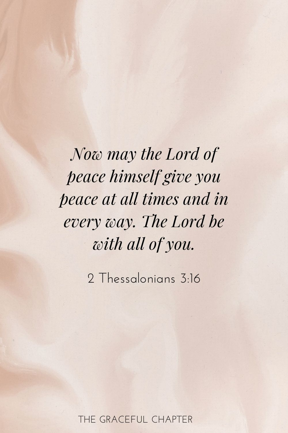 Now may the Lord of peace himself give you peace at all times and in every way. The Lord be with all of you. 2 Thessalonians 3:16