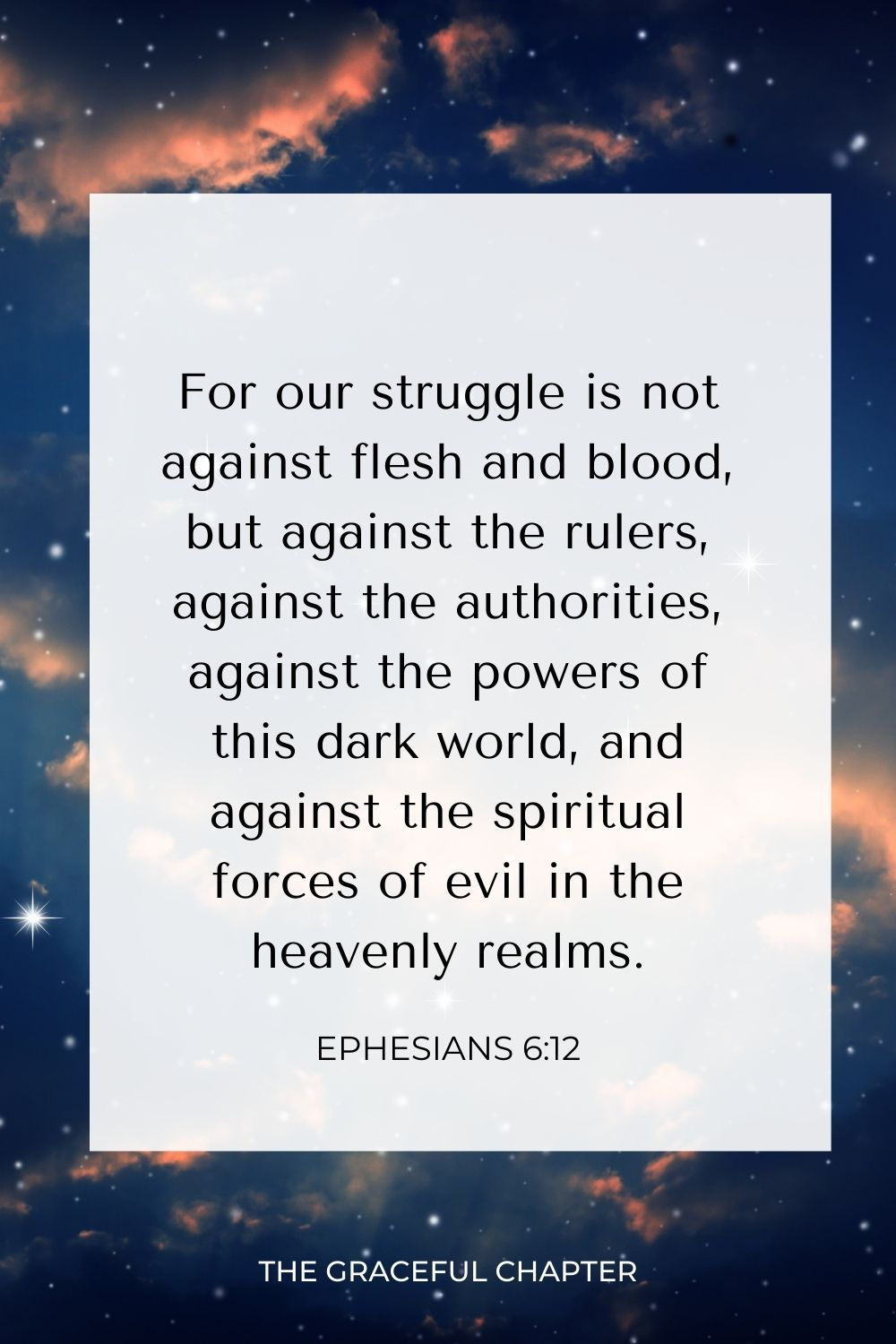 For our struggle is not against flesh and blood, but against the rulers, against the authorities, against the powers of this dark world, and against the spiritual forces of evil in the heavenly realms. Ephesians 6:12