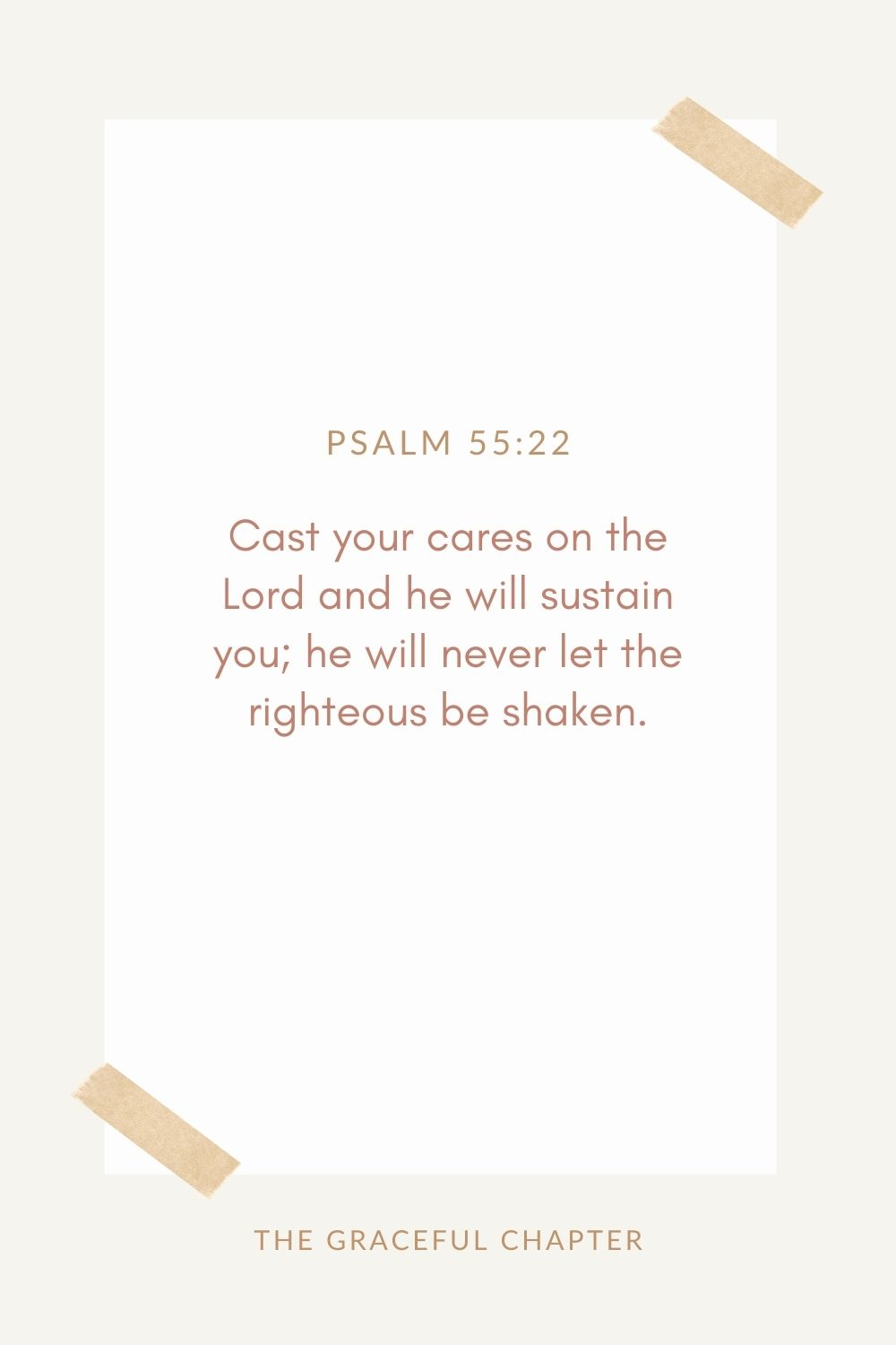 Cast your cares on the Lord and he will sustain you; he will never let  the righteous be shaken. Psalm 55:22