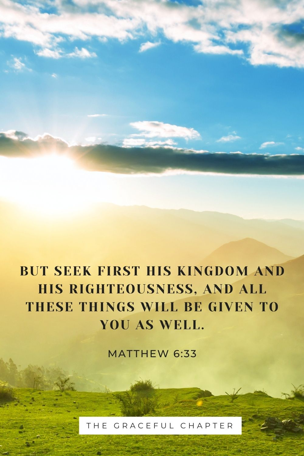 But seek first his kingdom and his righteousness, and all these things will be given to you as well. Matthew 6:33