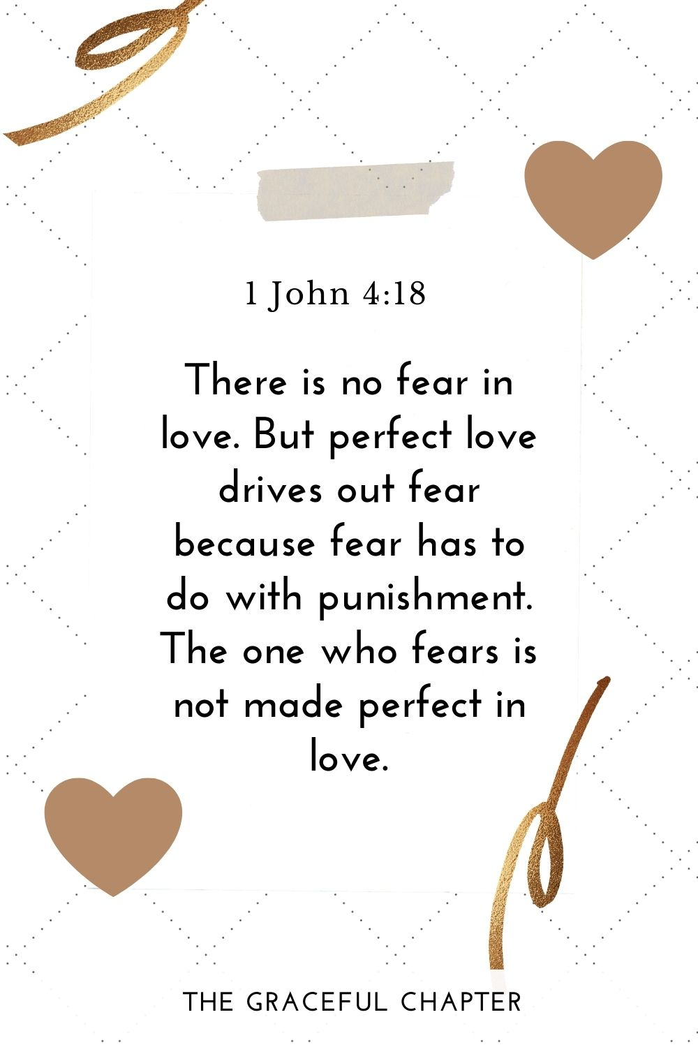 There is no fear in love. But perfect love drives out fear because fear has to do with punishment. The one who fears is not made perfect in love. 1 John 4:18