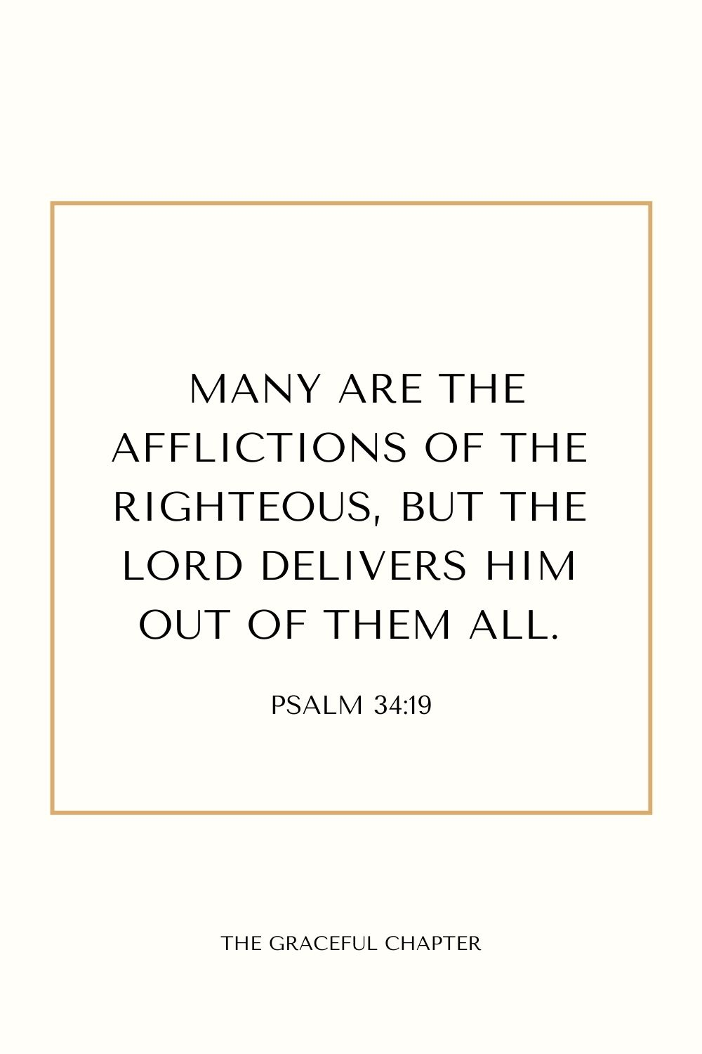 Many are the afflictions of the righteous, But the Lord delivers him out of them all.Psalm 34:19