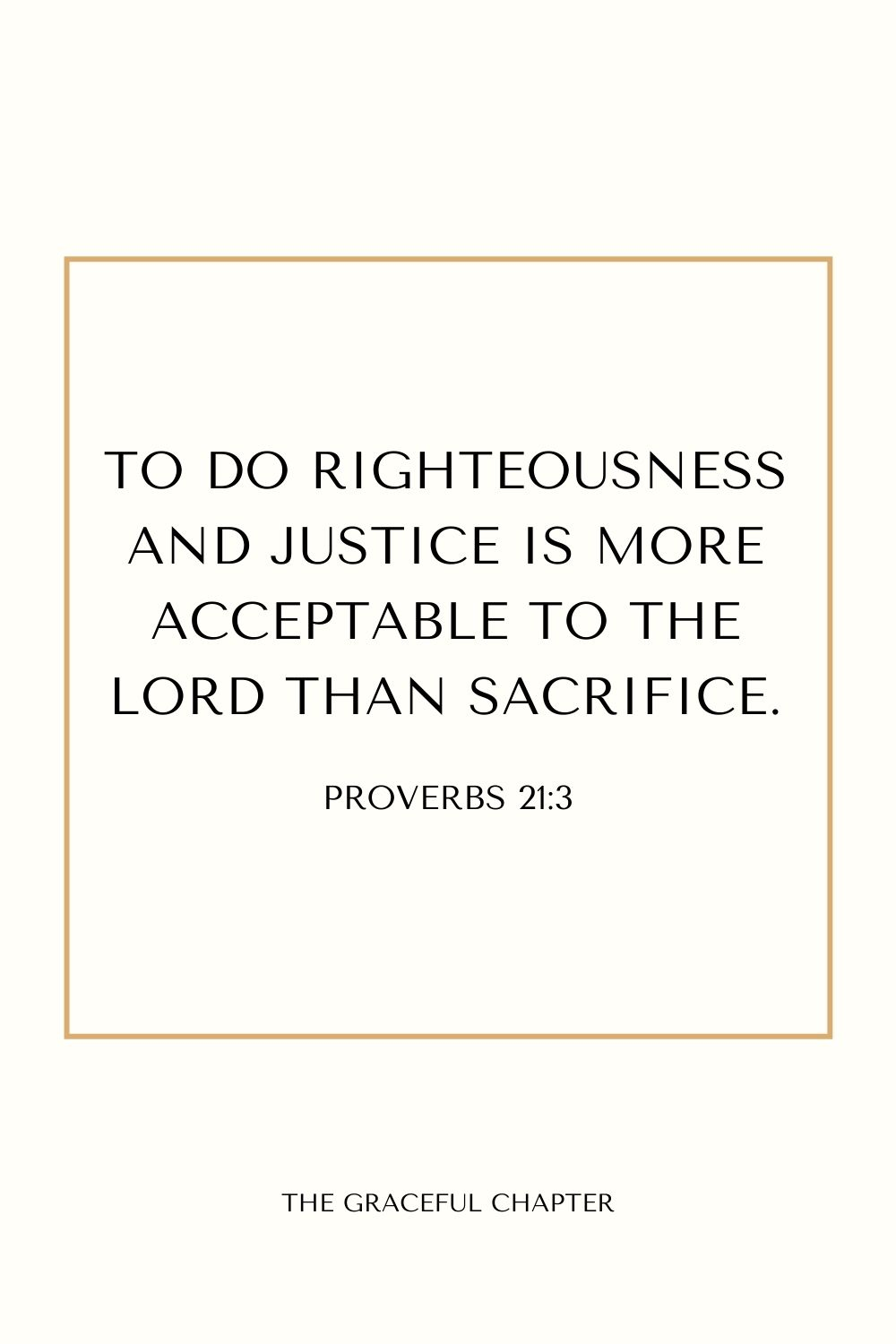 To do righteousness and justice  Is more acceptable to the Lord than sacrifice. Proverbs 21:3