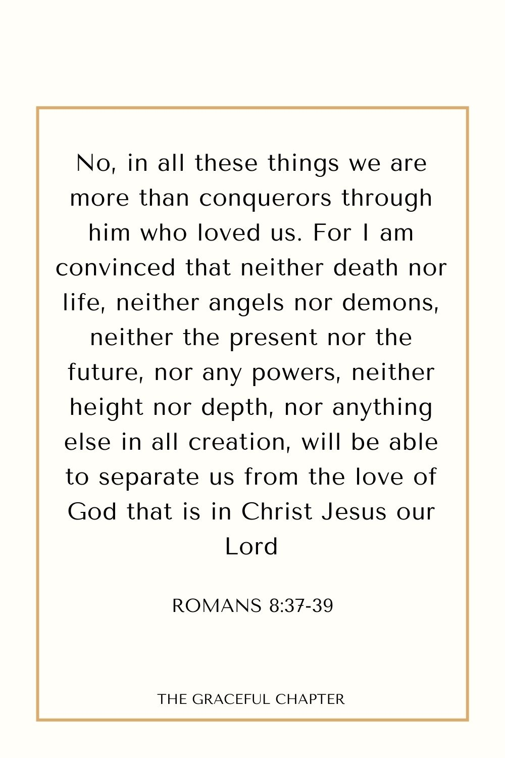 No, in all these things we are more than conquerors through him who loved us. For I am convinced that neither death nor life, neither angels nor demons, neither the present nor the future, nor any powers, neither height nor depth, nor anything else in all creation, will be able to separate us from the love of God that is in Christ Jesus our Lord Romans 8:37-39