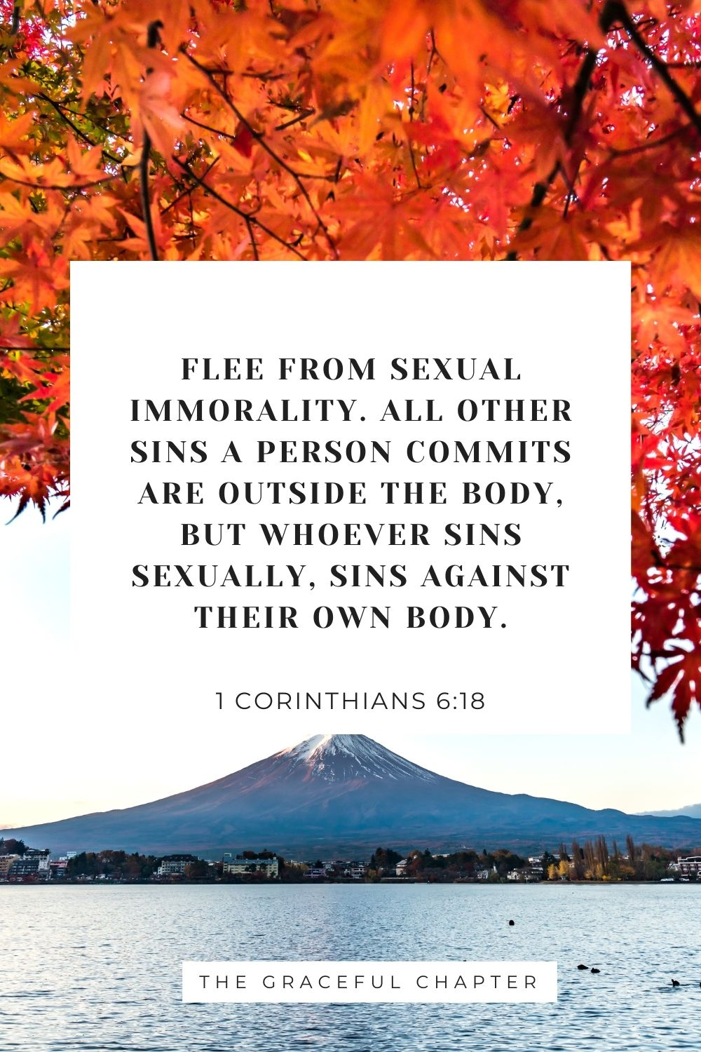 Flee from sexual immorality. All other sins a person commits are outside the body, but whoever sins sexually, sins against their own body. 1 Corinthians 6:18