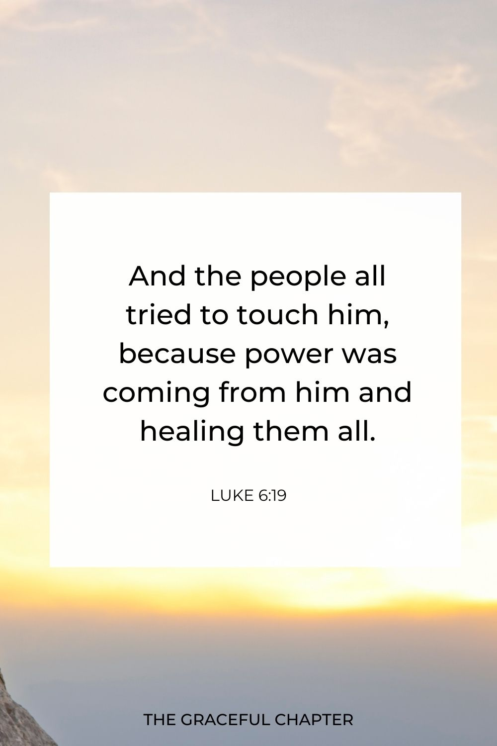 And the people all tried to touch him, because power was coming from him and healing them all. Luke 6:19