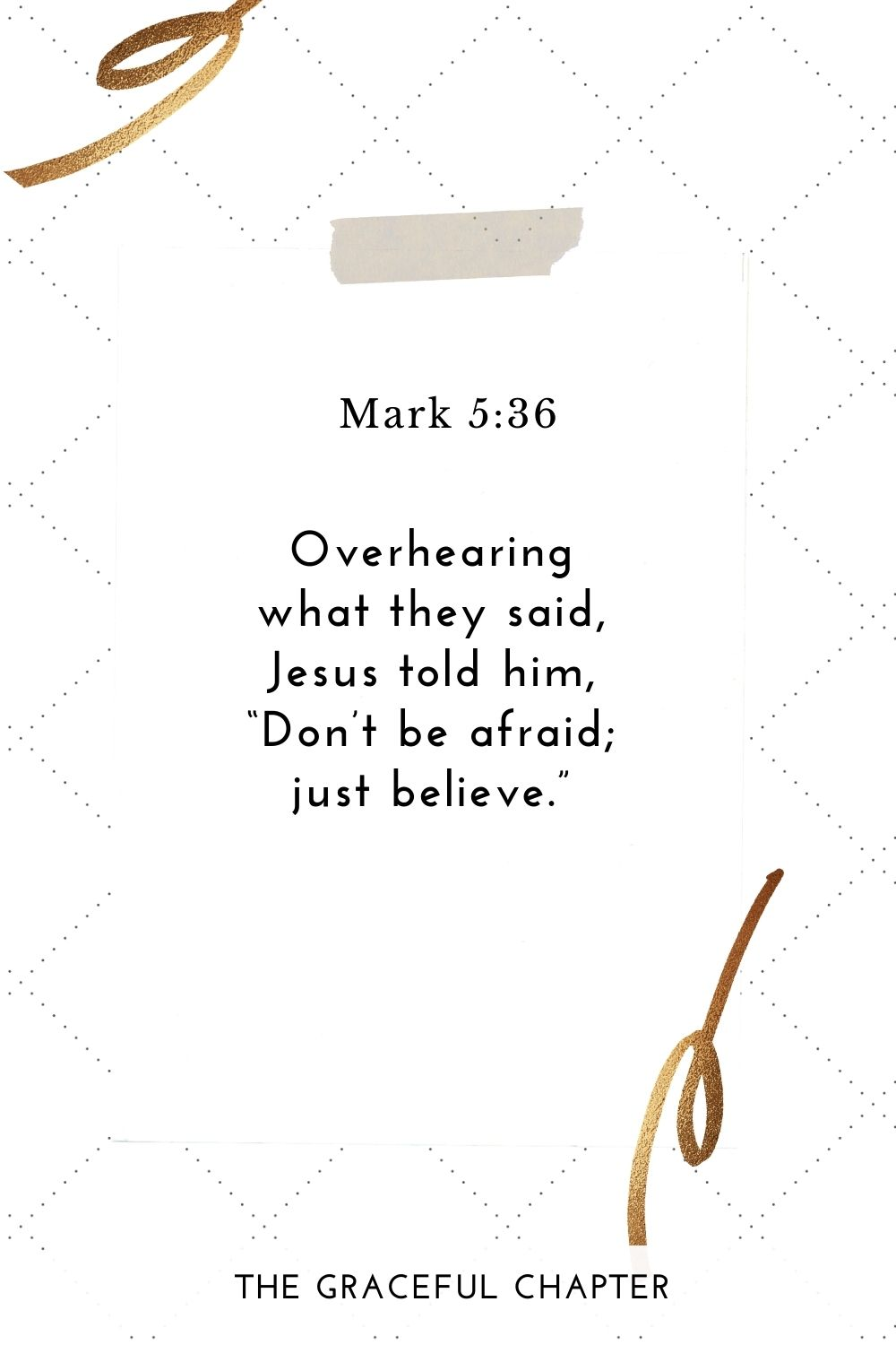 "Overhearing what they said, Jesus told him, ""Don't be afraid; just believe."" Mark 5:36"