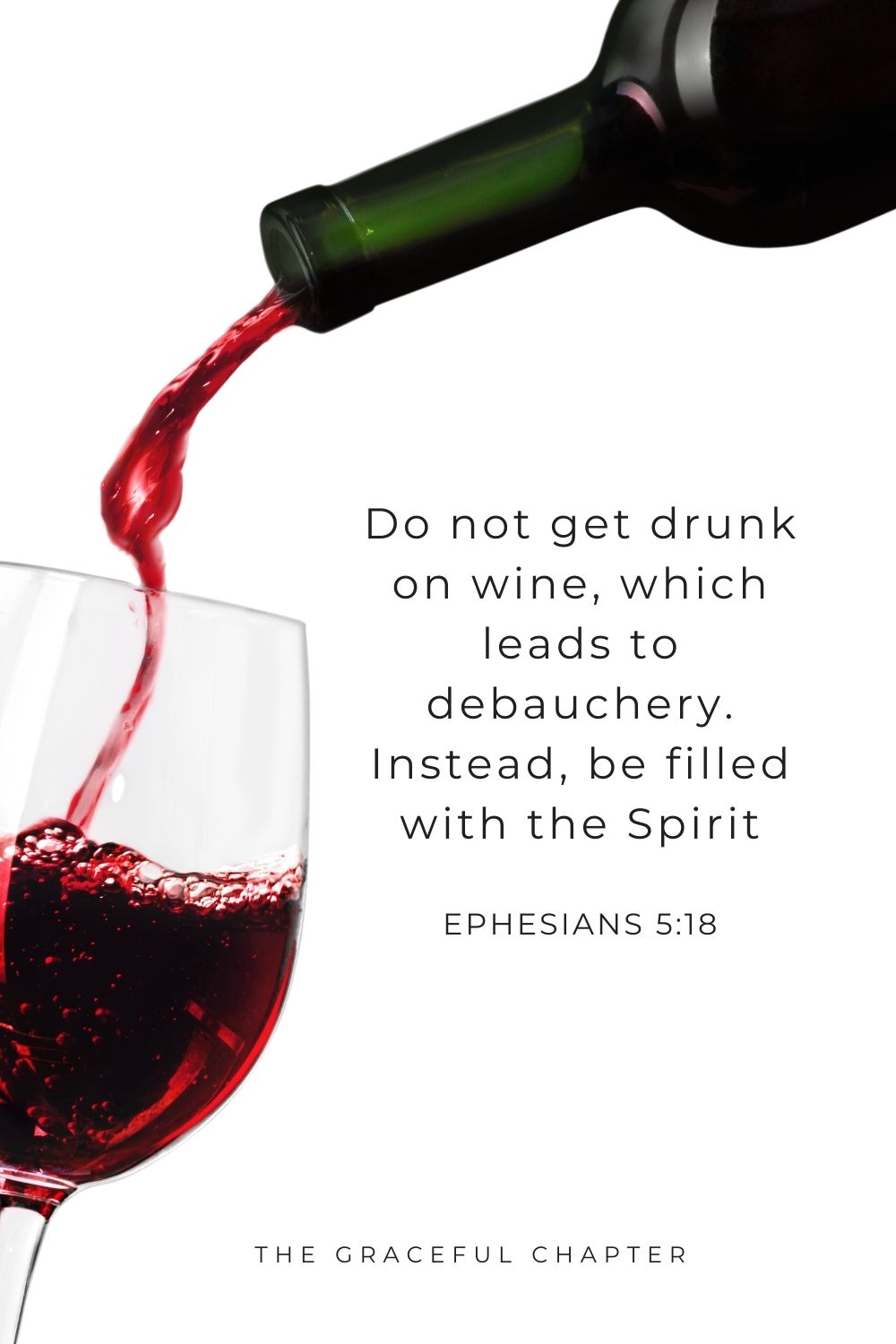 Do not get drunk on wine, which leads to debauchery. Instead, be filled with the Spirit Ephesians 5:18