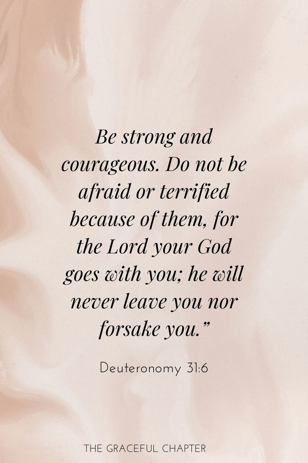 "Be strong and courageous. Do not be afraid or terrified because of them, for the Lord your God goes with you; he will never leave you nor forsake you."" Deuteronomy 31:6"
