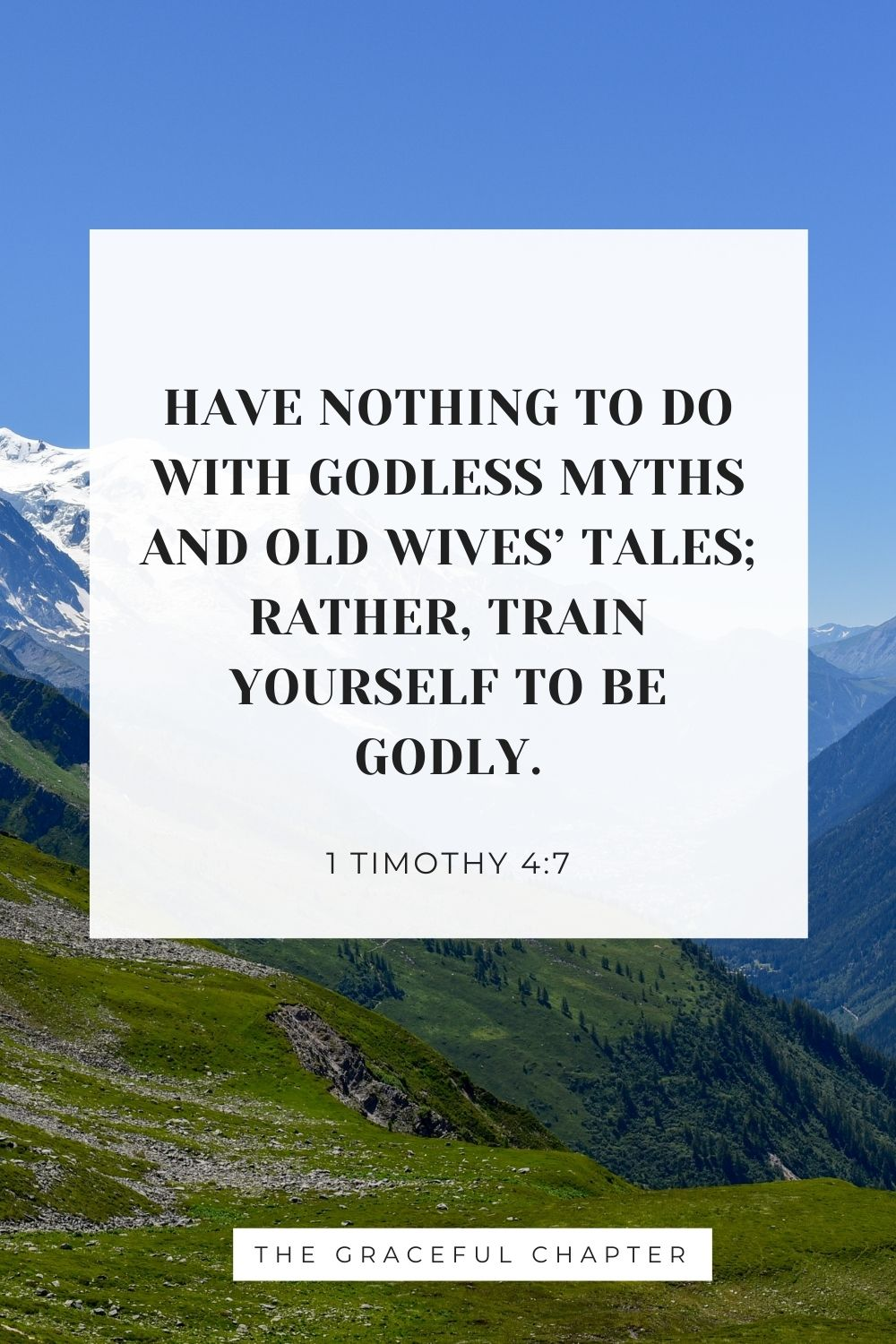 Have nothing to do with godless myths and old wives' tales; rather, train yourself to be godly. 1 Timothy 4:7
