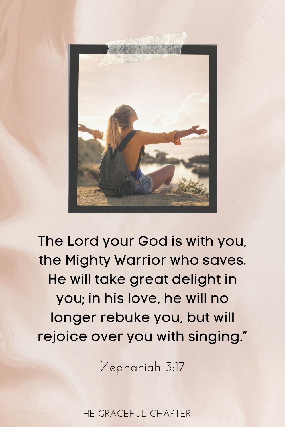 "The Lord your God is with you, the Mighty Warrior who saves. He will take great delight in you; in his love he will no longer rebuke you, but will rejoice over you with singing."" Zephaniah 3:17"