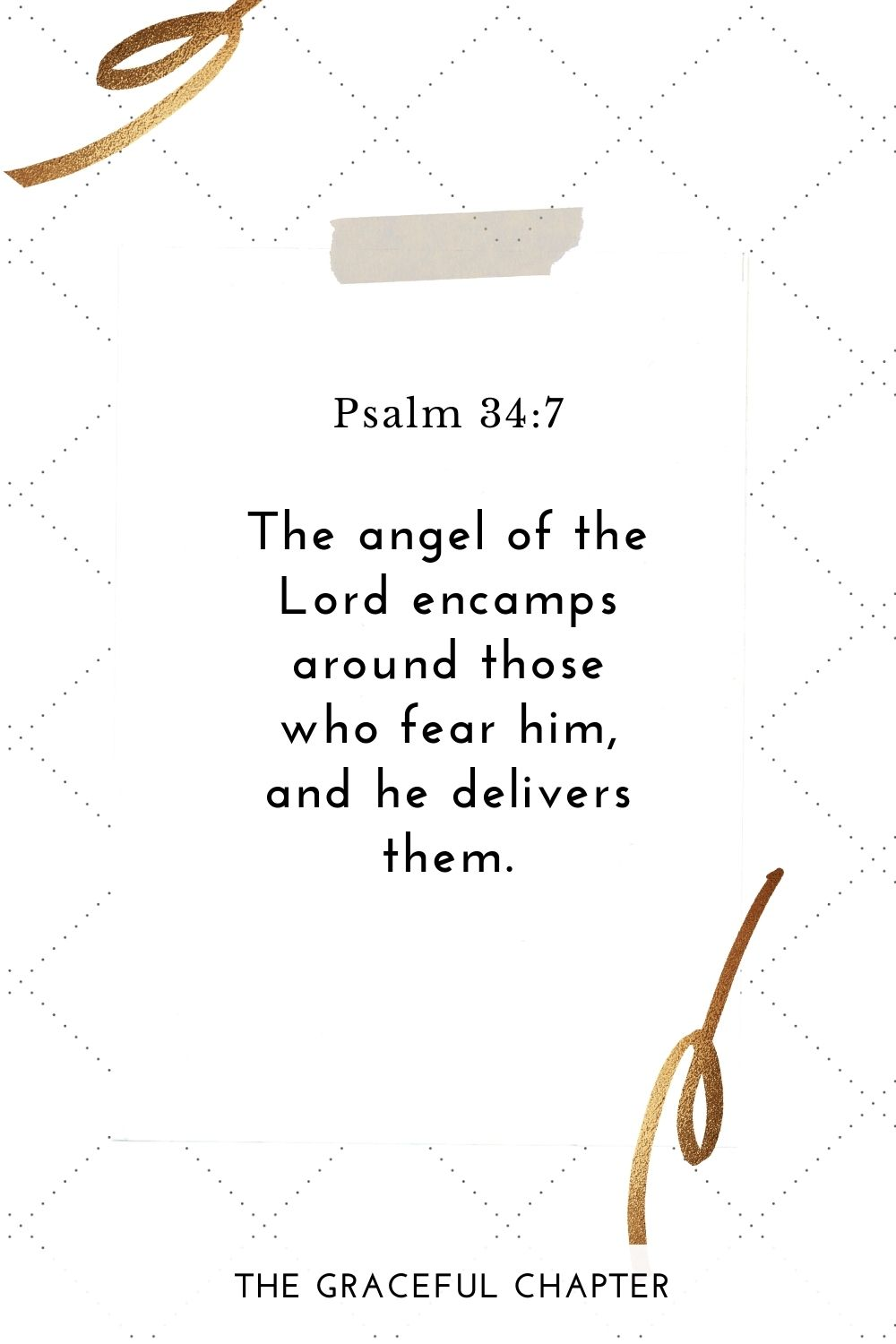 The angel of the Lord encamps around those who fear him, and he delivers them. Psalm 34:7