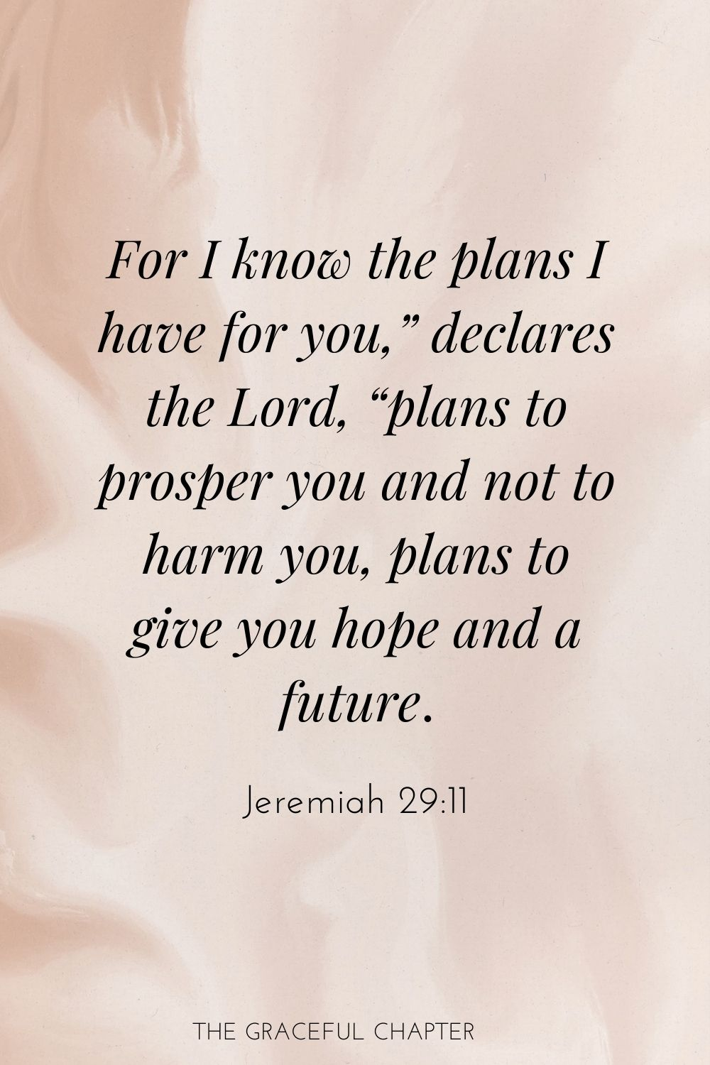 "For I know the plans I have for you,"" declares the Lord, ""plans to prosper you and not to harm you, plans to give you hope and a future. Jeremiah 29:11"