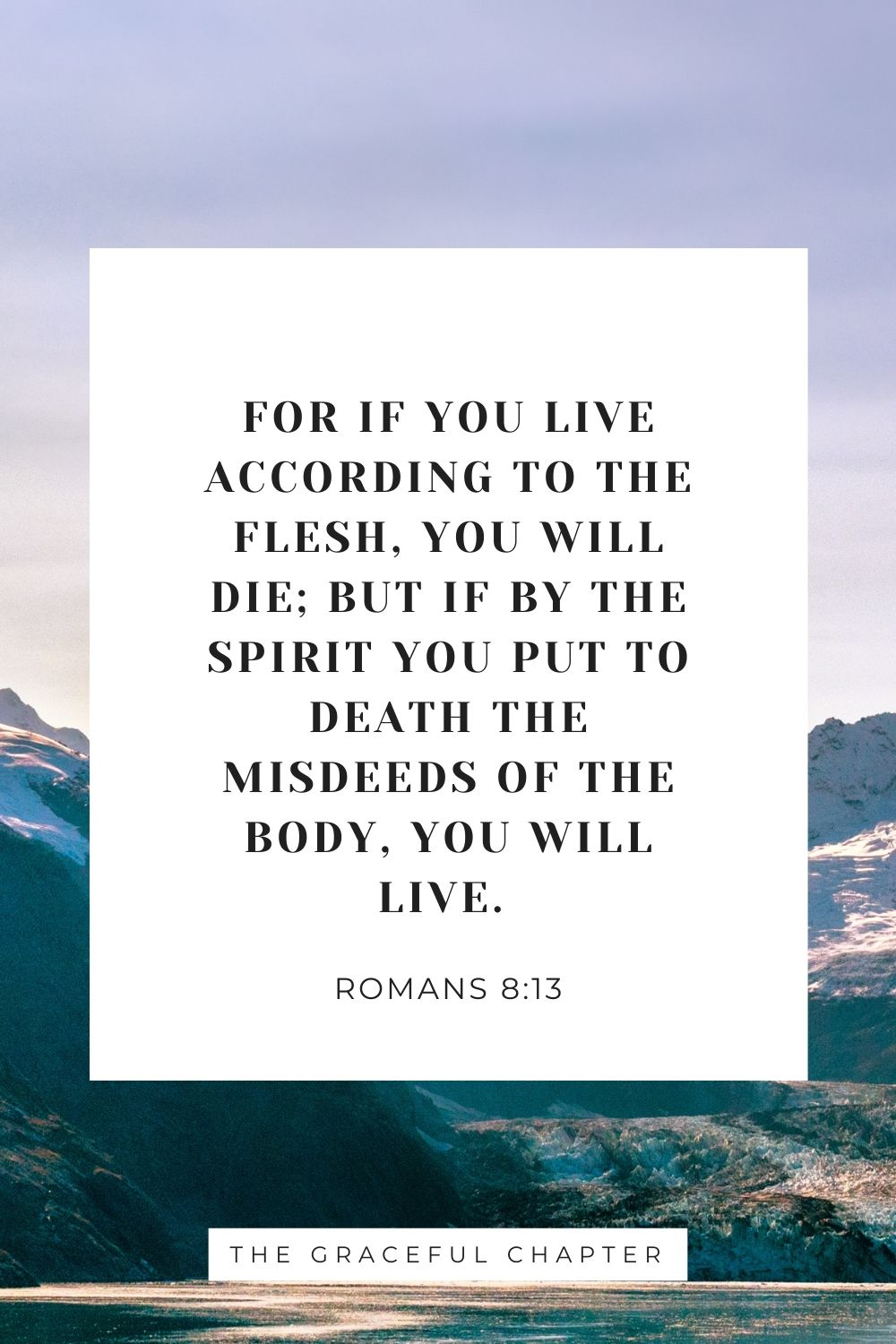 For if you live according to the flesh, you will die; but if by the Spirit you put to death the misdeeds of the body, you will live. Romans 8:13