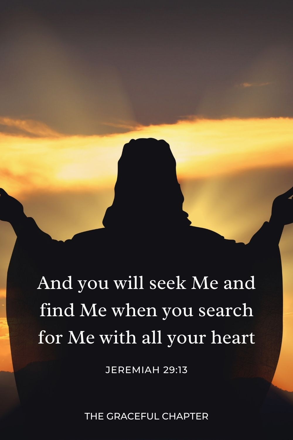 And you will seek Me and find Me, when you search for Me with all your heart. Jeremiah 29:13