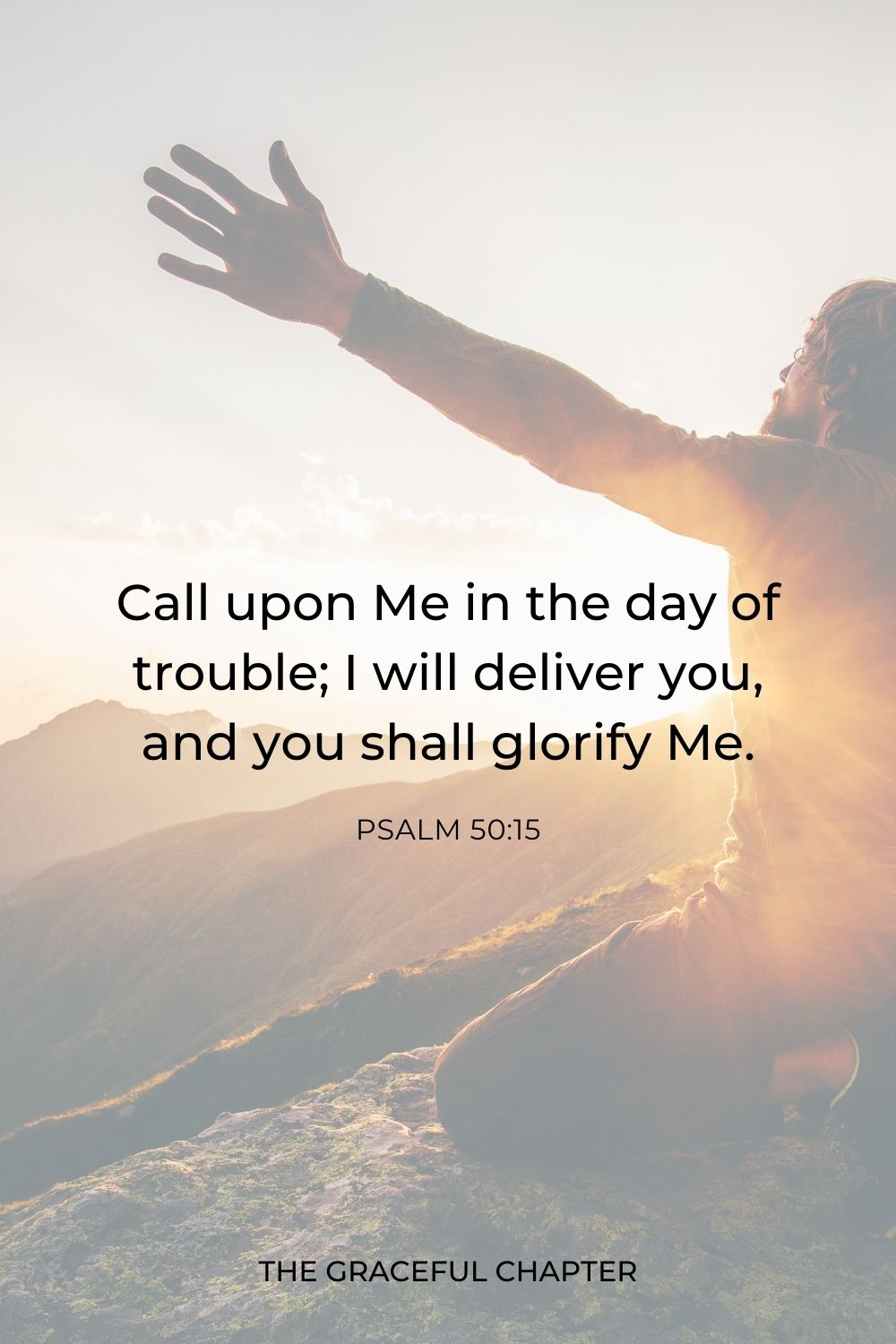 Call upon Me in the day of trouble; I will deliver you, and you shall glorify Me. Psalm 50:15
