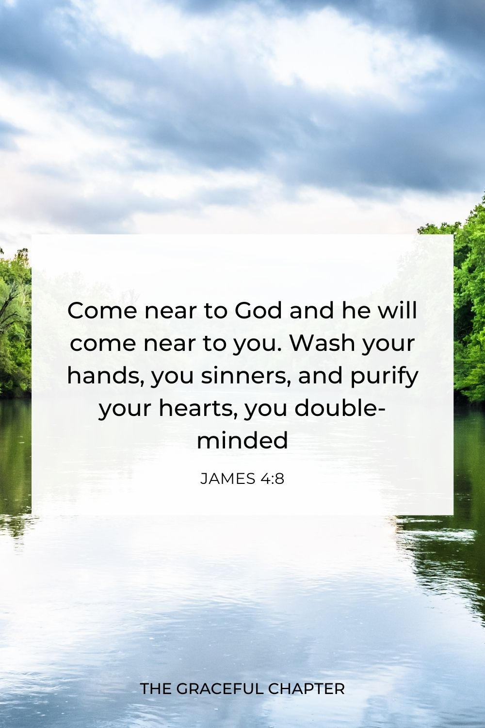 Come near to God and he will come near to you.  Wash your hands, you sinners, and purify your hearts, you double-minded