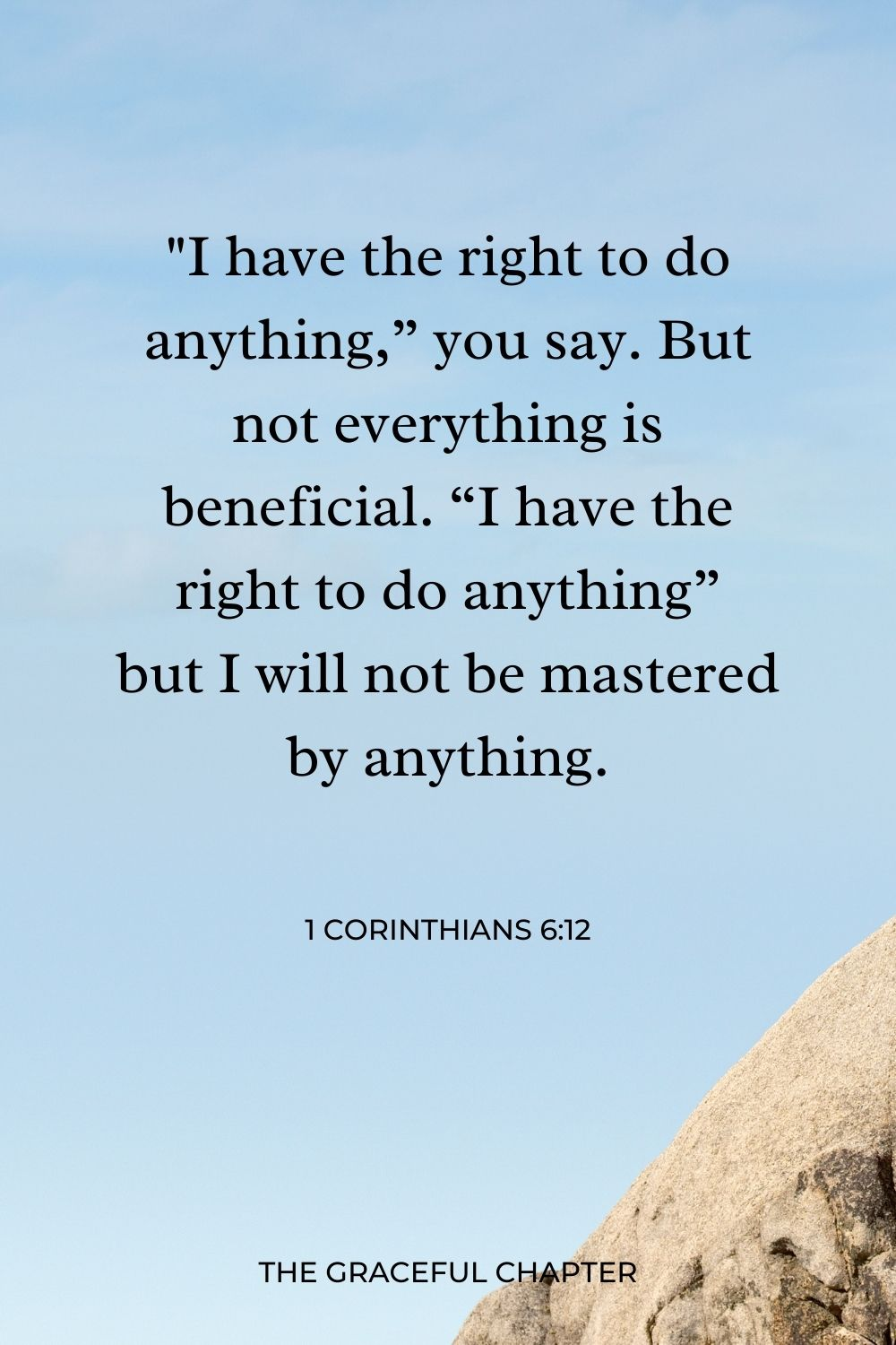 "I have the right to do anything,"" you say. But not everything is beneficial. ""I have the right to do anything""—but I will not be mastered by anything. 1 Corinthians 6:12"