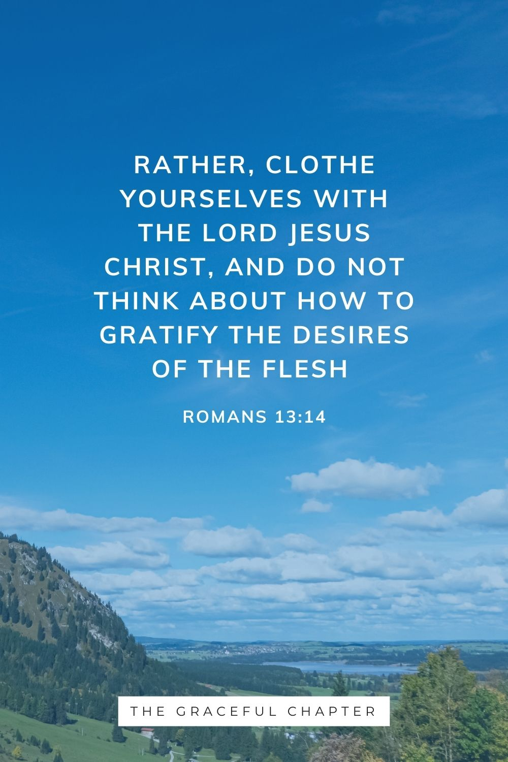 Rather, clothe yourselves with the Lord Jesus Christ, and do not think about how to gratify the desires of the flesh Romans 13:14