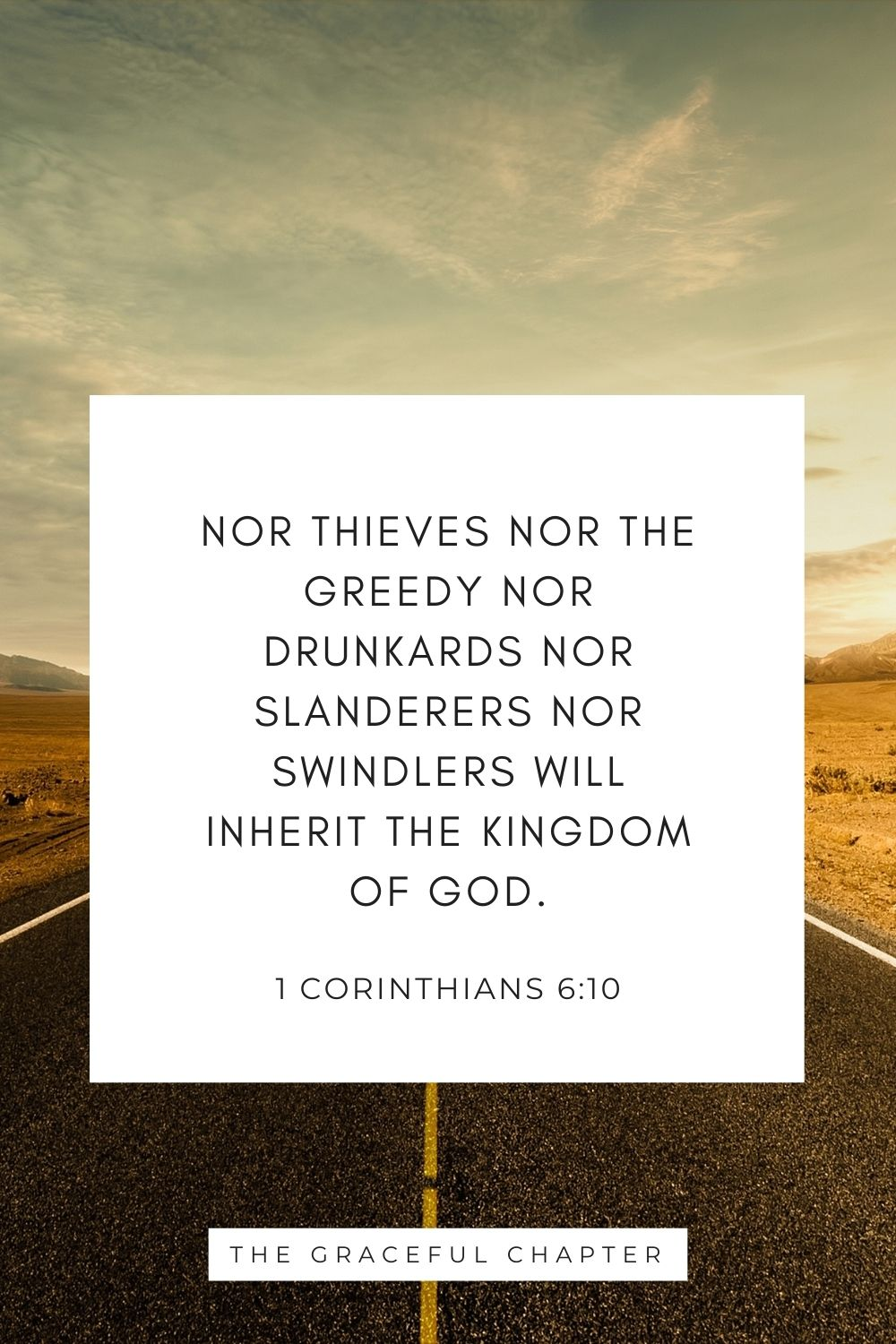 Nor thieves nor the greedy nor drunkards nor slanderers nor swindlers will inherit the kingdom of God. 1 Corinthians 6:10