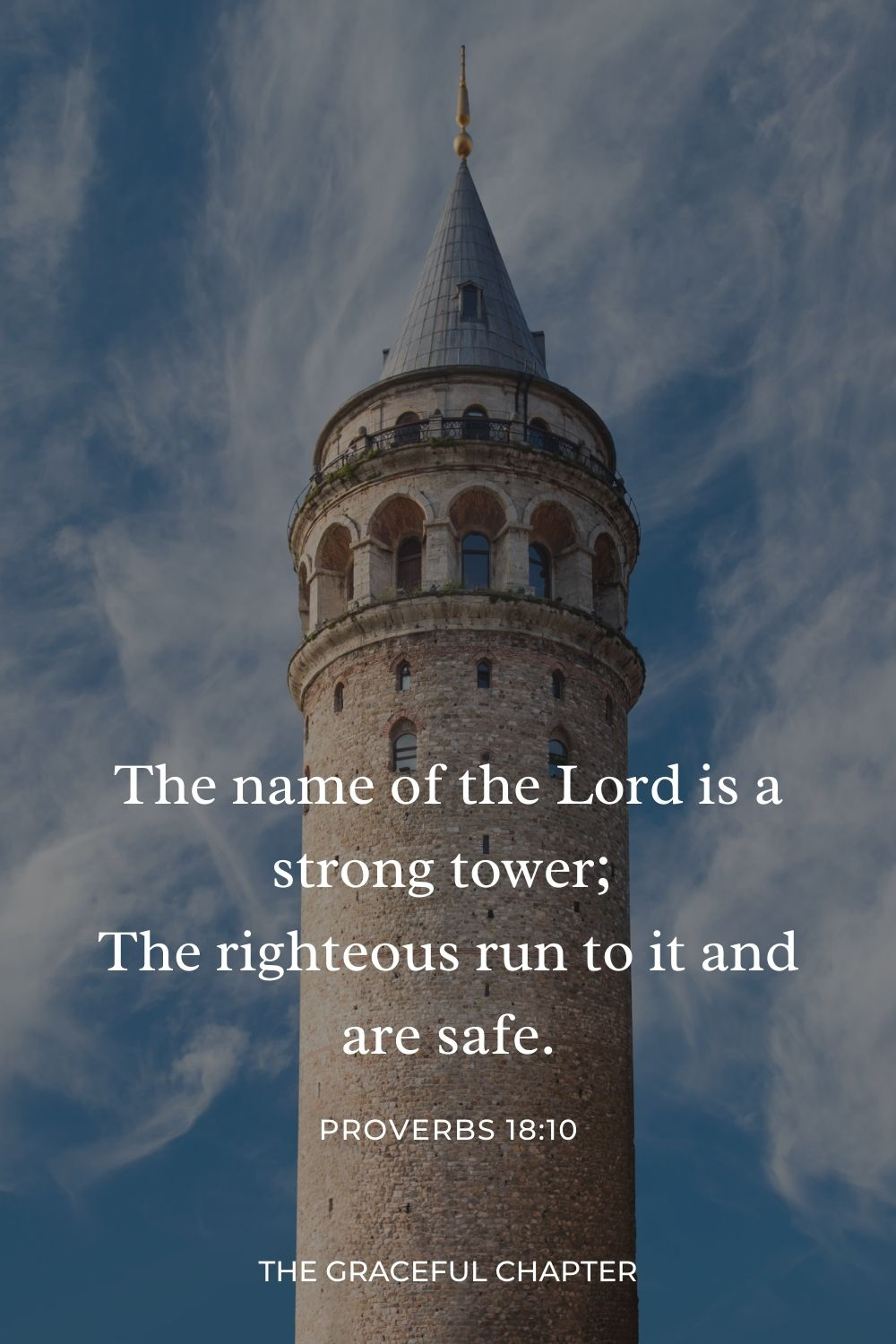 The name of the Lord is a strong tower; The righteous run to it and are safe. Proverbs 18:10