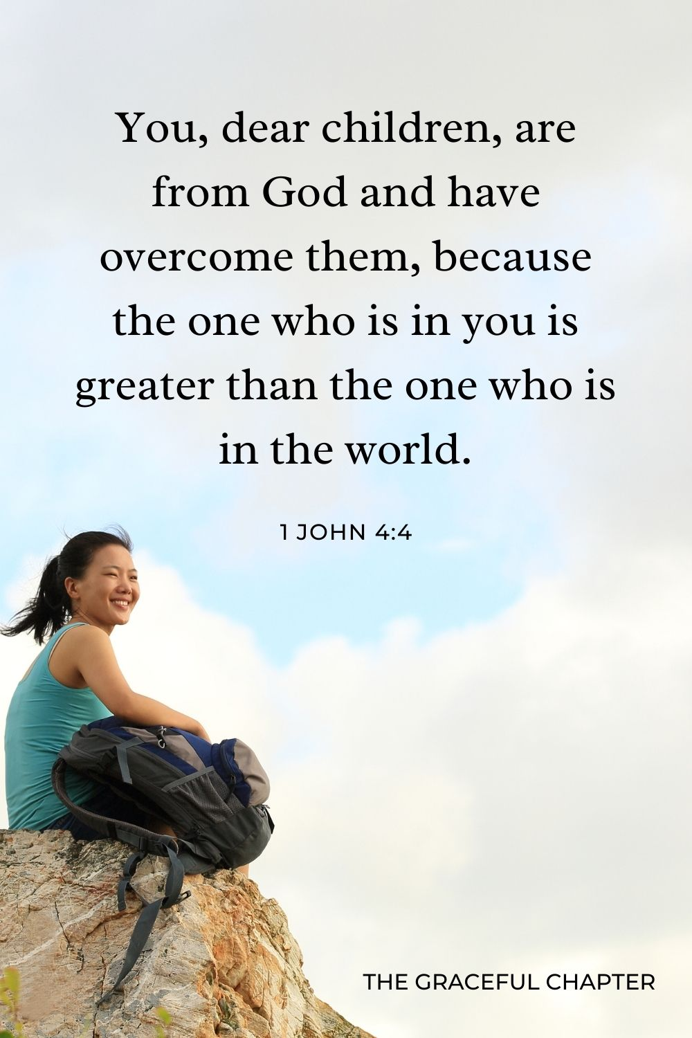 You, dear children, are from God and have overcome them, because the one who is in you is greater than the one who is in the world. 1 John 4:4