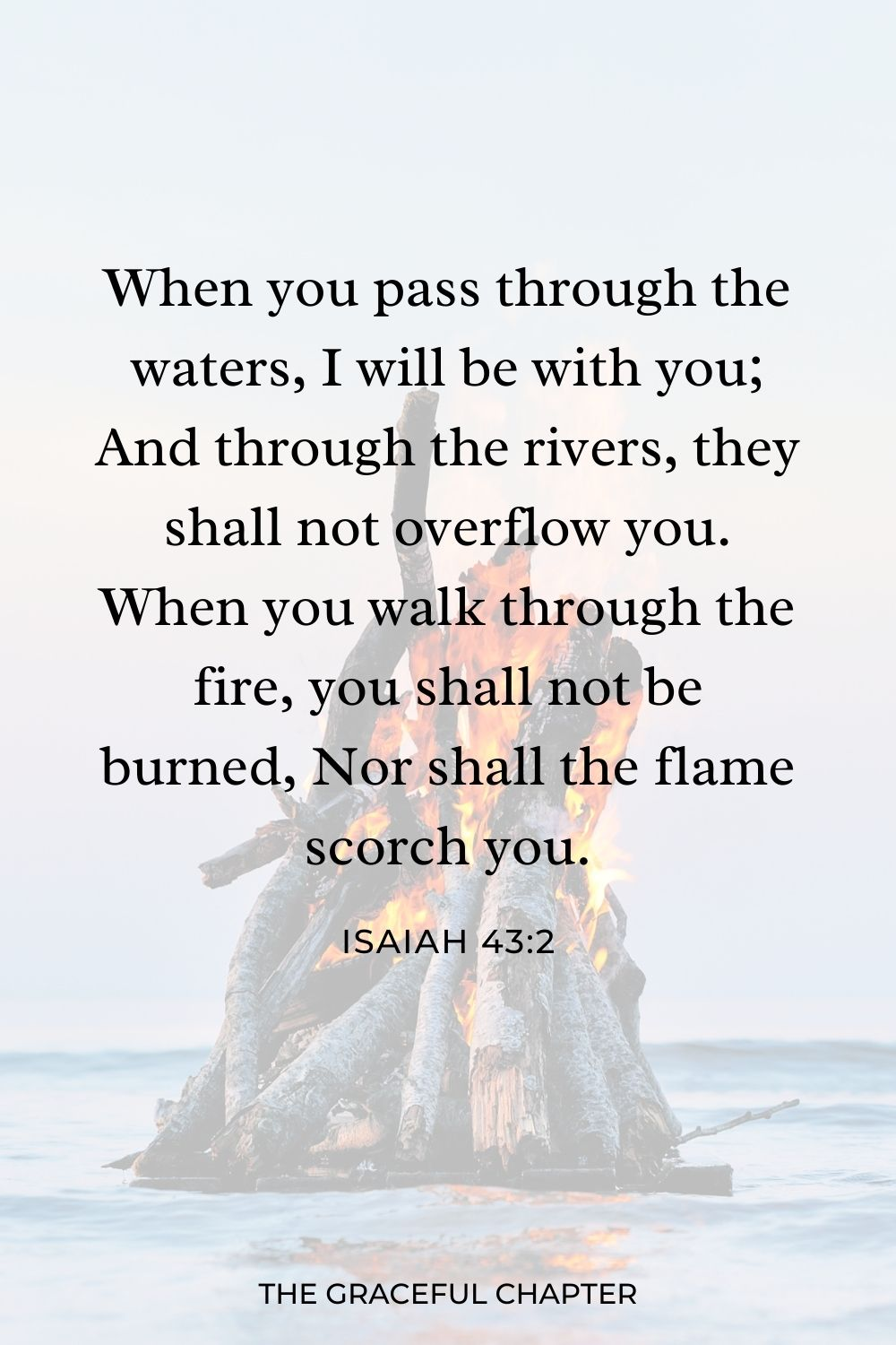 When you pass through the waters, I will be with you; And through the rivers, they shall not overflow you. When you walk through the fire, you shall not be burned, Nor shall the flame scorch you. Isaiah 43:2