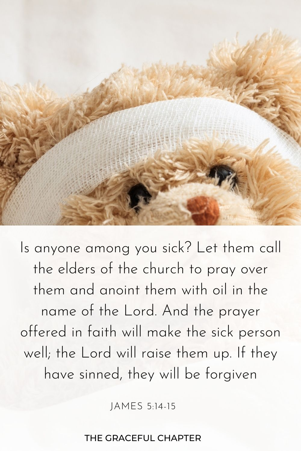 Is anyone among you sick? Let them call the elders of the church to pray over them and anoint them with oil in the name of the Lord. And the prayer offered in faith will make the sick person well; the Lord will raise them up. If they have sinned, they will be forgiven James 5:14-15