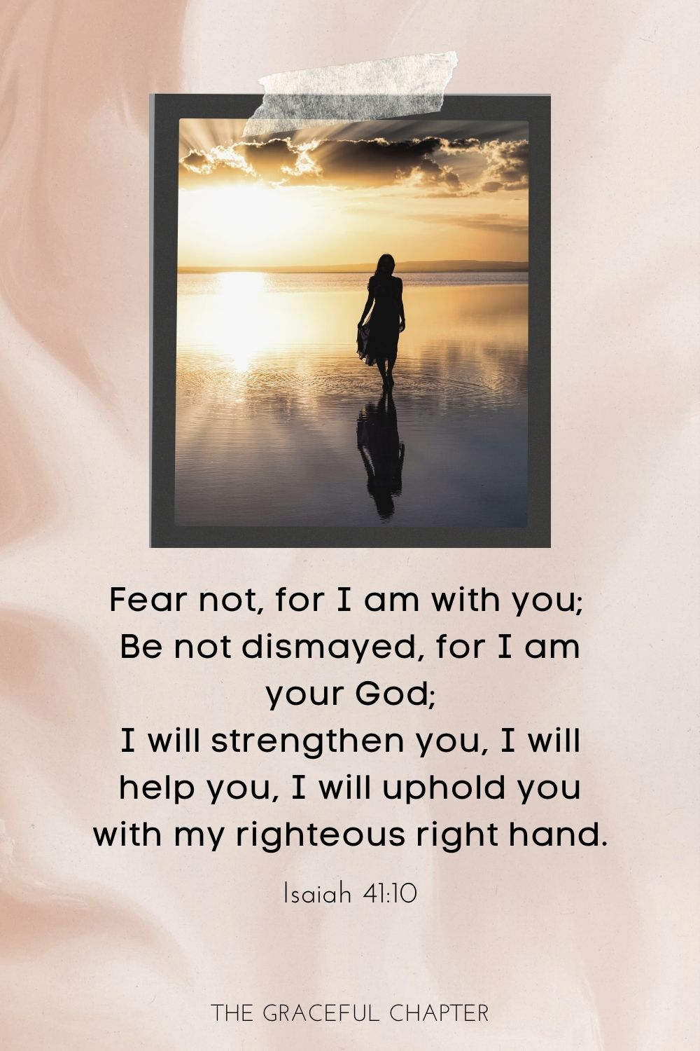 Fear not, for I am with you; be not dismayed, for I am your God; I will strengthen you, I will help you, I will uphold you with my righteous right hand. Isaiah 41:10