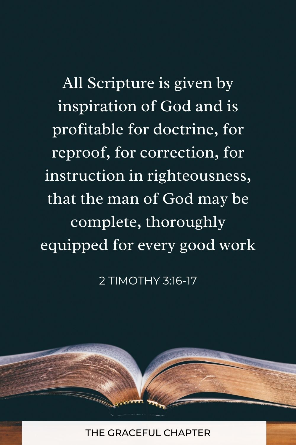 All Scripture is given by inspiration of God and is profitable for doctrine, for reproof, for correction, for instruction in righteousness, that the man of God may be complete, thoroughly equipped for every good work 2 Timothy 3:16-17