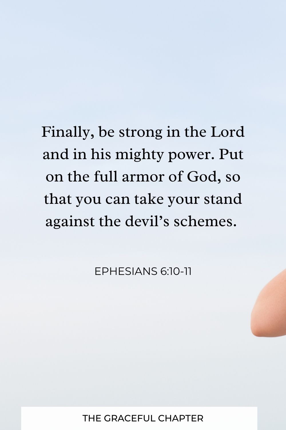 Finally, be strong in the Lord and in his mighty power. Put on the full armor of God, so that you can take your stand against the devil's schemes. Ephesians 6:10-11