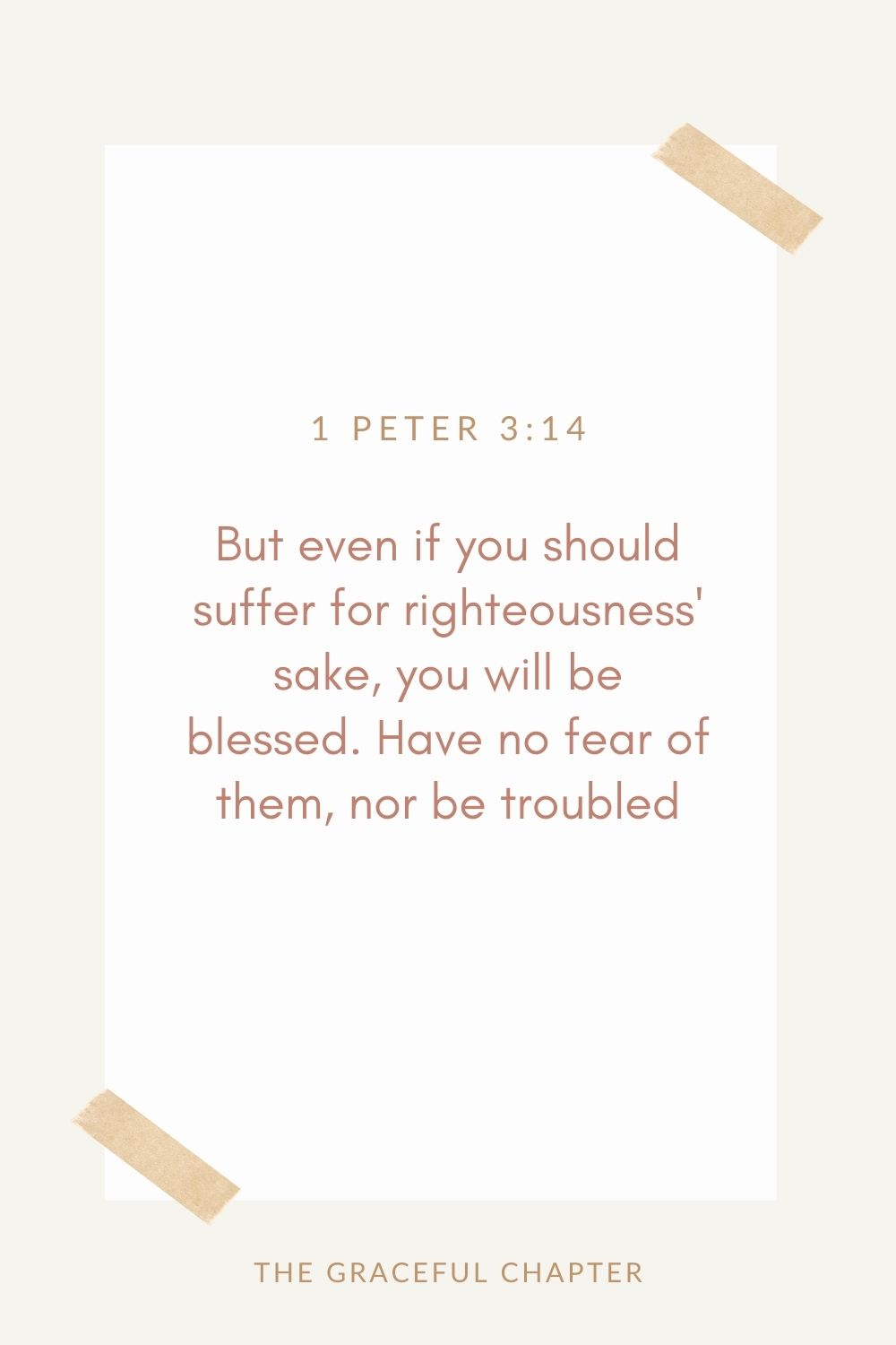 But even if you should suffer for righteousness' sake, you will be blessed. Have no fear of them, nor be troubled, 1 Peter 3:14