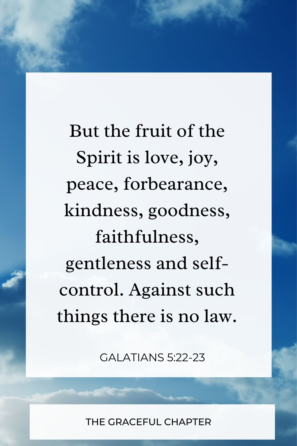 But the fruit of the Spirit is love, joy, peace, forbearance, kindness, goodness, faithfulness, gentleness and self-control. Against such things there is no law. Galatians 5:22-23