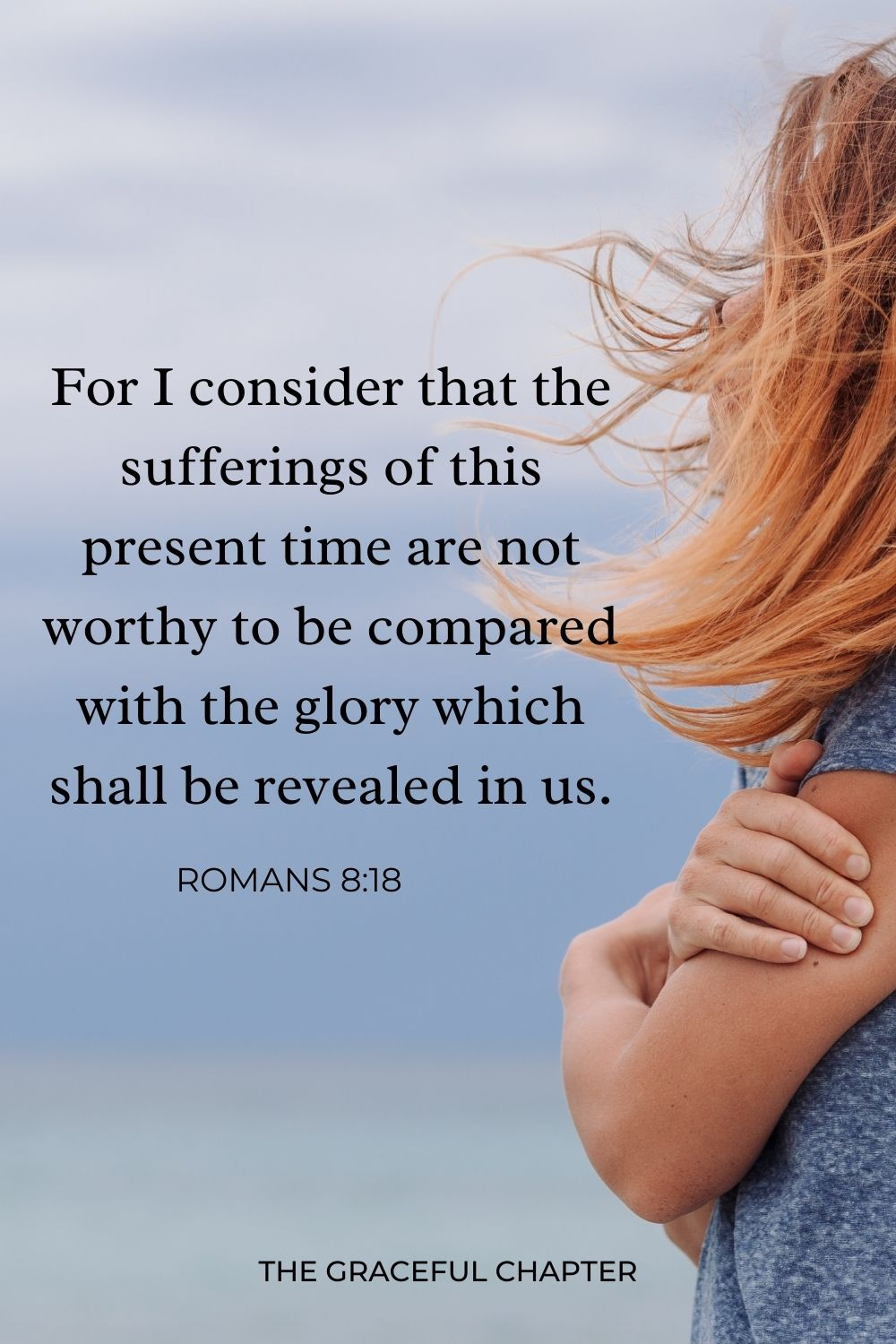 For I consider that the sufferings of this present time are not worthy to be compared with the glory which shall be revealed in us. Romans 8:18