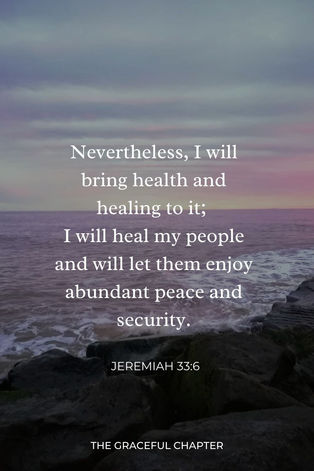 Nevertheless, I will bring health and healing to it; I will heal my people and will let them enjoy abundant peace and security. Jeremiah 33:6