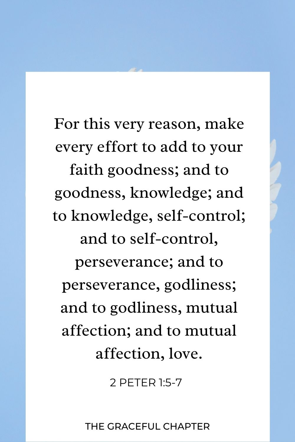For this very reason, make every effort to add to your faith goodness; and to goodness, knowledge;  and to knowledge, self-control; and to self-control, perseverance;  and to perseverance, godliness;  and to godliness, mutual affection; and to mutual affection, love. 2 Peter 1:5-7